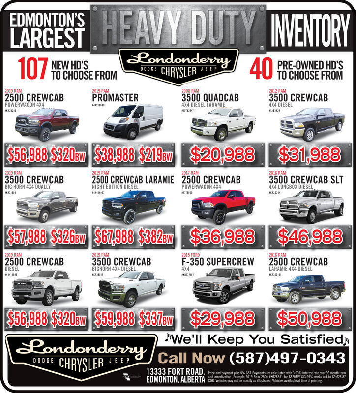 EMONTONSEAVY DUTY VENTORYEDMONTON'SLARGESTLondonderryCHRYSLERNEW HD'SPRE-OWNED HD'S4U TO CHOOSE FROM07 TO CHOOSE FROMDODGEJEEP2019 RAM2019 RAM2008 RAM2012 RAM2500 CREWCABPROMASTER3500 CREWCAB4X4 DIESEL3500 QUADCAB4X4 DIESEL LARAMIE8S8224POWERWAGON 4X4$$1,988$56.988 $320am $38,988 $219a$20,9882019 RAM2019 RAM2017 RAM2016 RAM3500 CREWCABBIG HORN 4X4 DUALLY2500 CREWCAB LARAMIE 2500 CREWCABNIGHT EDITION DIESEL3500 CREWCAB SLTPOWERWAGON 4X4a4X4 LONGBOX DIESEL3441$67.988 $326av $67,988 $382$36,988$46,9882019 RAM2015 FORD2016 RAM2019 RAMF-350 SUPERCREW2500 CREWCAB3500 CREWCABBIGHORN 4X4 DIESEL2500 CREWCABLARAMIE 4X4 DIESELDIESEL4X44441482$56.988 $320am $59,988 $37w$29,988 $50,988LondonderryCHRYSLERWe'll Keep You SatisfiedCall Now (587)497-0343DODGEJEEP13333 FORT RUAD. Pice and payment plus 5% GST Payments ane calculated with 3.99% interest rate over 96 month termEDMONTON, ALBERTA COB Wehicles may not be exactly as lustrated. Wehicles available at time of pristingand amortization. Exmple 2019 Ram 2500 R26651 for $320BW @399 % works out to $9,626.87 EMONTONSEAVY DUTY VENTORY EDMONTON'S LARGEST Londonderry CHRYSLER NEW HD'S PRE-OWNED HD'S 4U TO CHOOSE FROM 07 TO CHOOSE FROM DODGE JEEP 2019 RAM 2019 RAM 2008 RAM 2012 RAM 2500 CREWCAB PROMASTER 3500 CREWCAB 4X4 DIESEL 3500 QUADCAB 4X4 DIESEL LARAMIE 8S8224 POWERWAGON 4X4 $$1,988 $56.988 $320am $38,988 $219a$20,988 2019 RAM 2019 RAM 2017 RAM 2016 RAM 3500 CREWCAB BIG HORN 4X4 DUALLY 2500 CREWCAB LARAMIE 2500 CREWCAB NIGHT EDITION DIESEL 3500 CREWCAB SLT POWERWAGON 4X4 a 4X4 LONGBOX DIESEL 3441 $67.988 $326av $67,988 $382$36,988$46,988 2019 RAM 2015 FORD 2016 RAM 2019 RAM F-350 SUPERCREW 2500 CREWCAB 3500 CREWCAB BIGHORN 4X4 DIESEL 2500 CREWCAB LARAMIE 4X4 DIESEL DIESEL 4X4 4441482 $56.988 $320am $59,988 $37w$29,988 $50,988 Londonderry CHRYSLER We'll Keep You Satisfied Call Now (587)497-0343 DODGE JEEP 13333 FORT RUAD. Pice and payment plus 5% GST Payments ane calculated with 3.99% interest rate over 96 month term EDMONTON, ALBERTA COB Wehicles may not be exactly as lustrated. Wehicles available at time of pristing and amortization. Exmple 2019 Ram 2500 R26651 for $320BW @399 % works out to $9,626.87
