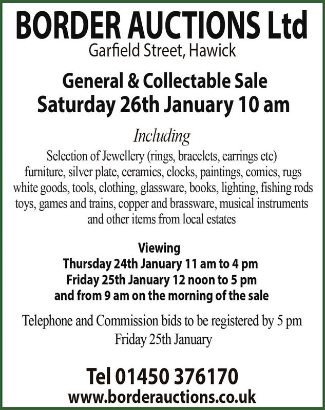 BORDER AUCTIONS LtdGarfield Street, HawickGeneral & Collectable SaleSaturday 26th January 10 amIncludingSclection of Jewellery (rings, bracelets, earrings etc)furniture, silver plate, ceramics, clocks, paintings, comics,white goods, tools, clothing, glassware, books, lighting, fishing rodstoys, games and trains, copper and brassware, musical instrumentsand other items from local estatesViewingThursday 24th January 11 am to 4 pmFriday 25th January 12 noon to 5 pmand from 9 am on the morning of the saleTelephone and Commission bids to be registered by 5 pmFriday 25th JanuaryTel 01450 376170www.borderauctions.co.uk BORDER AUCTIONS Ltd Garfield Street, Hawick General & Collectable Sale Saturday 26th January 10 am Including Sclection of Jewellery (rings, bracelets, earrings etc) furniture, silver plate, ceramics, clocks, paintings, comics, white goods, tools, clothing, glassware, books, lighting, fishing rods toys, games and trains, copper and brassware, musical instruments and other items from local estates Viewing Thursday 24th January 11 am to 4 pm Friday 25th January 12 noon to 5 pm and from 9 am on the morning of the sale Telephone and Commission bids to be registered by 5 pm Friday 25th January Tel 01450 376170 www.borderauctions.co.uk
