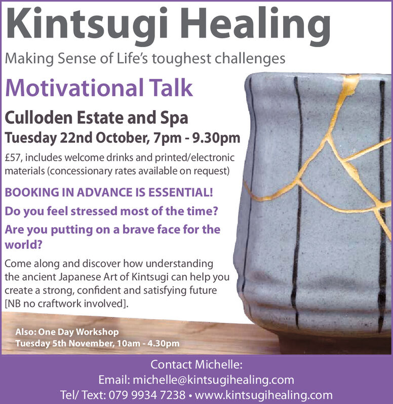 Kintsugi HealingMaking Sense of Life's toughest challengesMotivational TalkCulloden Estate and SpaTuesday 22nd October, 7pm -9.30pm£57, includes welcome drinks and printed/electronicmaterials (concessionary rates available on request)BOOKING IN ADVANCE IS ESSENTIAL!Do you feel stressed most of the time?Are you putting on a brave face for theworld?Come along and discover how understandingthe ancient Japanese Art of Kintsugi can help youcreate a strong, confident and satisfying future[NB no craftwork involved]Also: One Day WorkshopTuesday 5th November, 10am -4.30pmContact Michelle:Email: michelle@kintsugihealing.comTel/Text: 079 9934 7238 www.kintsugihealing.com Kintsugi Healing Making Sense of Life's toughest challenges Motivational Talk Culloden Estate and Spa Tuesday 22nd October, 7pm -9.30pm £57, includes welcome drinks and printed/electronic materials (concessionary rates available on request) BOOKING IN ADVANCE IS ESSENTIAL! Do you feel stressed most of the time? Are you putting on a brave face for the world? Come along and discover how understanding the ancient Japanese Art of Kintsugi can help you create a strong, confident and satisfying future [NB no craftwork involved] Also: One Day Workshop Tuesday 5th November, 10am -4.30pm Contact Michelle: Email: michelle@kintsugihealing.com Tel/Text: 079 9934 7238 www.kintsugihealing.com