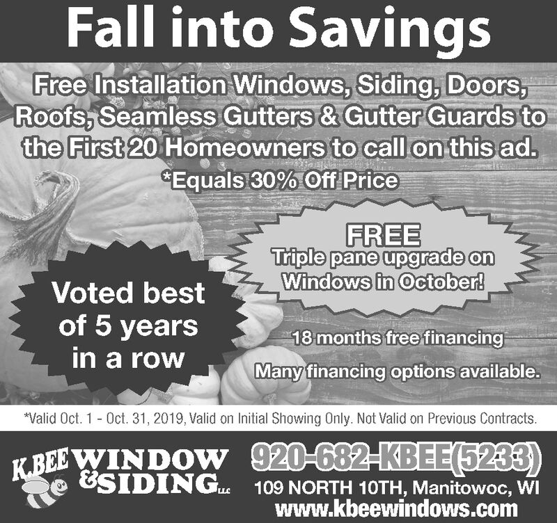 """Fall into SavingsFree Installation Windows, Siding, Doors,Roofs, Seamless Gutters & Gutter Guards tothe First 20 Homeowners to call on this ad.Equals 30% Off PriceFREETriple pane upgrade onWindows in October!Voted bestof 5 yearsin a row18 months free financingMany financing options available.""""Valid Oct. 1-Oct. 31, 2019, Valid on Initial Showing Only. Not Valid on Previous Contracts920-682-KBEE(5233)109 NORTH 10TH, Manitowoc, WIwww.kbeewindows.comK.BEE WINDOW&SIDINGLLC Fall into Savings Free Installation Windows, Siding, Doors, Roofs, Seamless Gutters & Gutter Guards to the First 20 Homeowners to call on this ad. Equals 30% Off Price FREE Triple pane upgrade on Windows in October! Voted best of 5 years in a row 18 months free financing Many financing options available. """"Valid Oct. 1-Oct. 31, 2019, Valid on Initial Showing Only. Not Valid on Previous Contracts 920-682-KBEE(5233) 109 NORTH 10TH, Manitowoc, WI www.kbeewindows.com K.BEE WINDOW &SIDING LLC"""