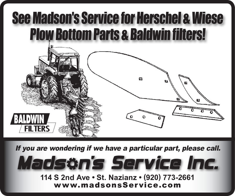 See Madson's Service for Herschel & WiesePlow Bottom Parts& Baldwin filters!BALDWINFILTERSIf you are wondering if we have a particular part, please call.Madson's Service Inc.114 S 2nd Ave St. Nazianz. (920) 773-2661www.madsonsService.com See Madson's Service for Herschel & Wiese Plow Bottom Parts& Baldwin filters! BALDWIN FILTERS If you are wondering if we have a particular part, please call. Madson's Service Inc. 114 S 2nd Ave St. Nazianz. (920) 773-2661 www.madsonsService.com
