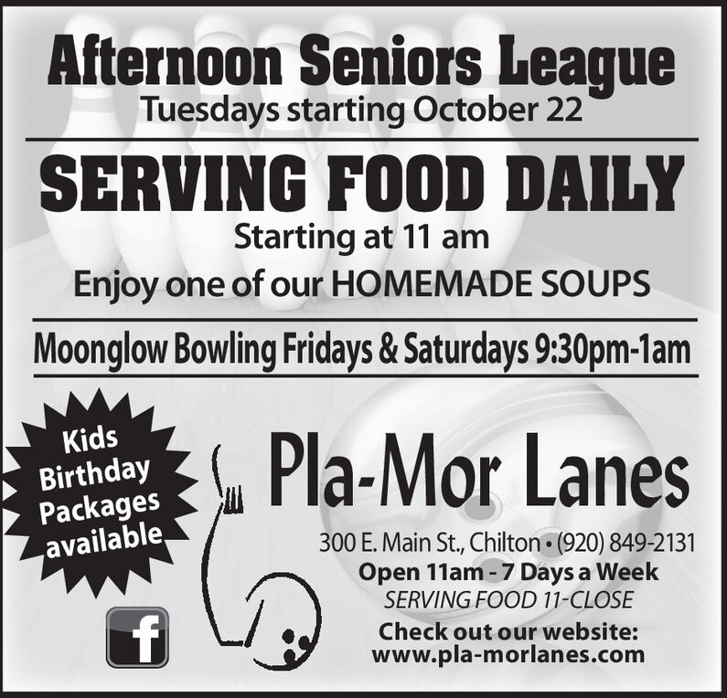 Afternoon Seniors LeagueTuesdays starting October 22SERVING FOOD DAILYStarting at 11 amEnjoy one of our HOMEMADE SOUPSMoonglow Bowling Fridays&Saturdays 9:30pm-1amKidsPla-Mor LanesBirthdayPackagesavailable,300 E. Main St., Chilton. (920) 849-2131Open 11am -7 Days a WeekSERVING FOOD 11-CLOSEfCheck out our website:www.pla-morlanes.com Afternoon Seniors League Tuesdays starting October 22 SERVING FOOD DAILY Starting at 11 am Enjoy one of our HOMEMADE SOUPS Moonglow Bowling Fridays&Saturdays 9:30pm-1am Kids Pla-Mor Lanes Birthday Packages available, 300 E. Main St., Chilton. (920) 849-2131 Open 11am -7 Days a Week SERVING FOOD 11-CLOSE f Check out our website: www.pla-morlanes.com