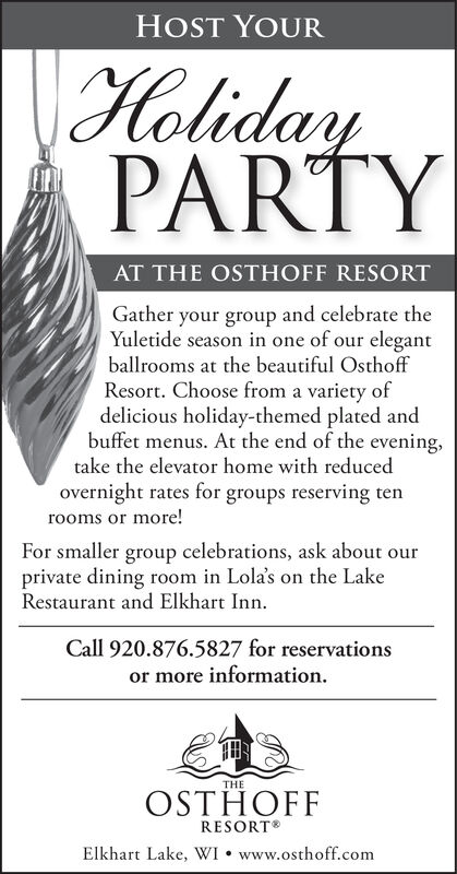 HOST YOURHalidayPARTYAT THE OSTHOFF RESORTGather your group and celebrate theYuletide season in one of our elegantballrooms at the beautiful OsthoffResort. Choose from a variety ofdelicious holiday-themed plated andbuffet menus. At the end of the eveningtake the elevator home with reducedovernight rates for groups reserving tenrooms or more!For smaller group celebrations, ask about ourprivate dining room in Lola's on the LakeRestaurant and Elkhart InnCall 920.876.5827 for reservationsor more informationTHEOSTHOFFRESORTElkhart Lake, WI www.osthoff.com HOST YOUR Haliday PARTY AT THE OSTHOFF RESORT Gather your group and celebrate the Yuletide season in one of our elegant ballrooms at the beautiful Osthoff Resort. Choose from a variety of delicious holiday-themed plated and buffet menus. At the end of the evening take the elevator home with reduced overnight rates for groups reserving ten rooms or more! For smaller group celebrations, ask about our private dining room in Lola's on the Lake Restaurant and Elkhart Inn Call 920.876.5827 for reservations or more information THE OSTHOFF RESORT Elkhart Lake, WI www.osthoff.com