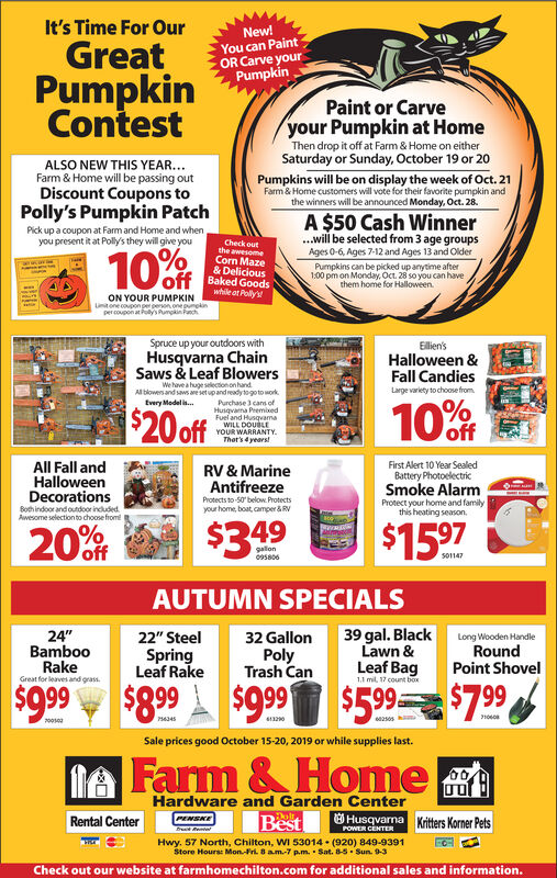 """It's Time For OurNew!You can PaintOR Carve yourPumpkinGreatPumpkinContestPaint or Carveyour Pumpkin at HomeThen drop it off at Farm & Home on eitherSaturday or Sunday, October 19 or 20ALSO NEW THIS YEAR..Farm & Home will be passing outDiscount Coupons toPumpkins will be on display the week of Oct. 21Farm& Home customers will vote for their favorite pumpkin andthe winners will be announced Monday, Oct. 28.Polly's Pumpkin PatchA $50 Cash Winner...will be selected from 3 age groupsAges 0-6, Ages 7-12 and Ages 13 and OlderPick up a coupon at Farm and Home and when,you present it at Polly's they will give youCheck outthe awesomeCorn Maze& DeliciousBaked Goodswhile at Polly's10%offPumpkins can be picked up anytime after100 pm on Monday, Oct. 28 so you can havethem home for HalloweenON YOUR PUMPKINntone copon pepesonone umpkinpercoupon at Poly's umpin FchSpruce up your outdoors withEillien'sHalloween &Fall CandiesLarge variety to choose fromHusqvarna ChainSaws & Leaf BlowersWe have a huge selectonon handAll blowers and saws are set up and ready to go to worktvery Medel iPurchase 3 cans ofHusqvana PeemixedFuel and HusqvamaWILL DOUBLEYOUR WARRANTYThet's 4 years!10 Off$20 offAll Fall andHalloweenDecorationsFirst Alert 10 Year SealedBattery PhotoelectricSmoke AlarmProtect your home and familythis heating seasonRV & MarineAntifreezeProtects to-50 below. Protectsyour home, boat,camper&RVBohindoor and outdoor included$15 9720%ff$3.49gallon5806s01147AUTUMN SPECIALS39 gal. Black24""""BambooRake22"""" Steel32 GallonPolyTrash CanLong Wooden HandleRoundPoint ShovelLawn &SpringLeaf RakeLeaf Bag1.1 mil, 17 count boxGreat for leaves and grass$8. 99$99 $599$7.99$990050106013204345Sale prices good October 15-20, 2019 or while supplies last.& HomeIAHardware and Garden CenterBestHusqvana Kiters Korner PetsDolt.Rental CenterPENSKEPOWER CENTERHwy. 57 North, Chilton, WI 53014 (920) 849-9391Store Hours: Mon-Fri 8 am-7 p.m. Sat. 8-5 Sun. 9-3Check out our website at farmhomechilton.com for additional sa"""