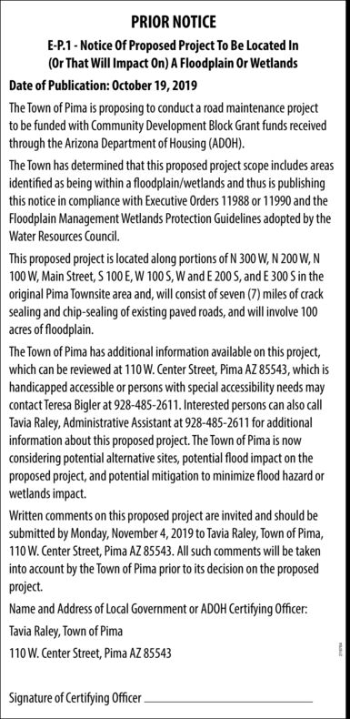 PRIOR NOTICEE-P.1-Notice Of Proposed Project To Be Located In(Or That Will Impact On) A Floodplain Or WetlandsDate of Publication: October 19, 2019The Town of Pima is proposing to conduct a road maintenance projectto be funded with Community Development Block Grant funds receivedthrough the Arizona Department of Housing (ADOH)The Town has determined that this proposed project scope includes areasidentified as being within a floodplain/wetlands and thus is publishingthis notice in compliance with Executive Orders 11988 or 11990 and theFloodplain Management Wetlands Protection Guidelines adopted by theWater Resources Council.This proposed project is located along portions of N 300 W, N 200 W,N100 W,Main Street,S 100 E, W 100S, W and E 200 S, and E 300 S in theoriginal Pima Townsite area and, will consist of seven (7) miles of cracksealing and chip-sealing of existing paved roads, and will involve 100acres of floodplain.The Town of Pima has additional information available on this project,which can be reviewed at 110W. Center Street, Pima AZ 85543, which ishandicapped accessible or persons with special accessibility needs maycontact Teresa Bigler at 928-485-2611. Interested persons can also cllTavia Raley, Administrative Assistant at 928-485-2611 for additionalinformation about this proposed project. The Town of Pima is nowconsidering potential alternative sites, potential flood impact on theproposed project, and potential mitigation to minimize flood hazard orwetlands impact.Written comments on this proposed project are invited and should besubmitted by Monday, November 4,2019 to Tavia Raley, Town of Pima,110W. Center Street, Pima AZ 85543. All such comments will be takeninto account by the Town of Pima prior to its decision on the proposedproject.Name and Address of Local Government or ADOH Certifying OfficerTavia Raley, Town of Pima110W. Center Street, Pima AZ 85543Signature of Certifying Officer PRIOR NOTICE E-P.1-Notice Of Proposed Project To Be Located In (Or Tha