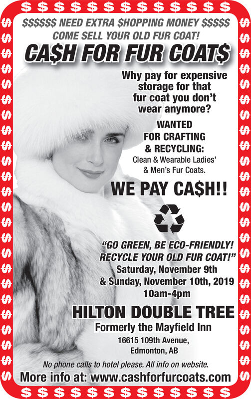 """$$ $ $ $ $ $$$$$$$$$$$$$ NEED EXTRA SHOPPING MONEY $$$$$COME SELL YOUR OLD FUR COAT!CASH FOR FUR COATSCAWhy pay for expensivestorage for thatfur coat you don'twear anymore?WANTEDAFOR CRAFTING& RECYCLING:AClean & Wearable Ladies'& Men's Fur Coats.SWE PAY CA$H!!SA""""GO GREEN, BE ECO-FRIENDLY!RECYCLE YOUR OLD FUR COAT!""""Saturday, November 9th& Sunday, November 10th, 2019 S10am-4pmAHILTON DOUBLE TREEFormerly the Mayfield Inn16615 109th Avenue,Edmonton, ABNo phone calls to hotel please. All info on website.More info at: www.cashforfurcoats.com$ $ $ $ $ $ $ $ $ $$ $ $$ $ $$ $ $ $ $ $$$$$$$ $$$$$$ NEED EXTRA SHOPPING MONEY $$$$$ COME SELL YOUR OLD FUR COAT! CASH FOR FUR COATS CA Why pay for expensive storage for that fur coat you don't wear anymore? WANTED A FOR CRAFTING & RECYCLING: A Clean & Wearable Ladies' & Men's Fur Coats. S WE PAY CA$H!! SA """"GO GREEN, BE ECO-FRIENDLY! RECYCLE YOUR OLD FUR COAT!"""" Saturday, November 9th & Sunday, November 10th, 2019 S 10am-4pm A HILTON DOUBLE TREE Formerly the Mayfield Inn 16615 109th Avenue, Edmonton, AB No phone calls to hotel please. All info on website. More info at: www.cashforfurcoats.com $ $ $ $ $ $ $ $ $ $$ $ $ $ $"""