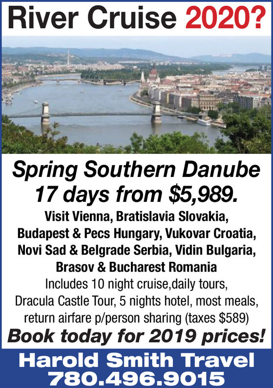 River Cruise 2020?Spring Southern Danube17 days from $5,989.Visit Vienna, Bratislavia Slovakia,Budapest & Pecs Hungary, Vukovar Croatia,Novi Sad & Belgrade Serbia, Vidin Bulgaria,Brasov & Bucharest RomaniaIncludes 10 night cruise,daily tours,Dracula Castle Tour, 5 nights hotel, most meals,return airfare p/person sharing (taxes $589)Book today for 2019 prices!Harold Smith Travel780.496.9015 River Cruise 2020? Spring Southern Danube 17 days from $5,989. Visit Vienna, Bratislavia Slovakia, Budapest & Pecs Hungary, Vukovar Croatia, Novi Sad & Belgrade Serbia, Vidin Bulgaria, Brasov & Bucharest Romania Includes 10 night cruise,daily tours, Dracula Castle Tour, 5 nights hotel, most meals, return airfare p/person sharing (taxes $589) Book today for 2019 prices! Harold Smith Travel 780.496.9015