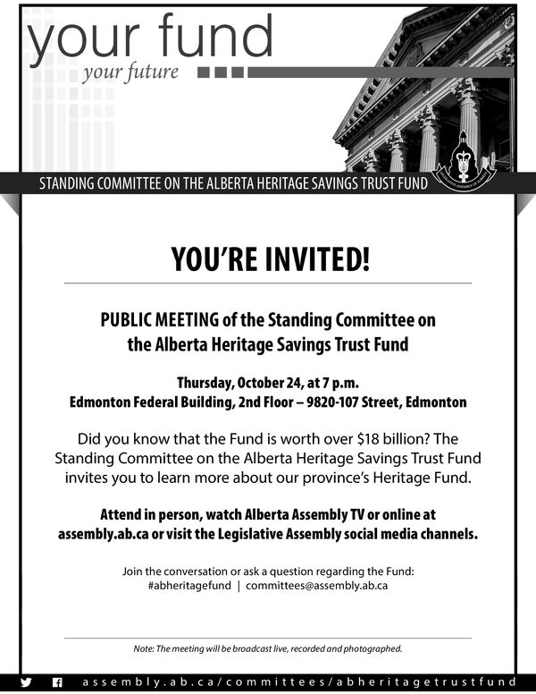 your futureSTANDING COMMITTEE ON THE ALBERTA HERITAGE SAVINGS TRUST FUNDYOU'RE INVITED!PUBLIC MEETING of the Standing Committee onthe Alberta Heritage Savings Trust FundThursday, October 24, at 7 p.m.Edmonton Federal Building, 2nd Floor-9820-107 Street, EdmontonDid you know that the Fund is worth over $18 billion? TheStanding Committee on the Alberta Heritage Savings Trust Fundinvites you to learn more about our province's Heritage Fund.Attend in person, watch Alberta Assembly TV or online atassembly.ab.ca or visit the Legislative Assembly social media channels.Join the conversation or ask a question regarding the Fund:#abheritagefund | committees@assembly.ab.caNote: The meeting will be broadcast live, recorded and photographed.assembly.ab.ca/committees/abheritagetrustfundf your future STANDING COMMITTEE ON THE ALBERTA HERITAGE SAVINGS TRUST FUND YOU'RE INVITED! PUBLIC MEETING of the Standing Committee on the Alberta Heritage Savings Trust Fund Thursday, October 24, at 7 p.m. Edmonton Federal Building, 2nd Floor-9820-107 Street, Edmonton Did you know that the Fund is worth over $18 billion? The Standing Committee on the Alberta Heritage Savings Trust Fund invites you to learn more about our province's Heritage Fund. Attend in person, watch Alberta Assembly TV or online at assembly.ab.ca or visit the Legislative Assembly social media channels. Join the conversation or ask a question regarding the Fund: #abheritagefund | committees@assembly.ab.ca Note: The meeting will be broadcast live, recorded and photographed. assembly.ab.ca/committees/abheritagetrustfund f