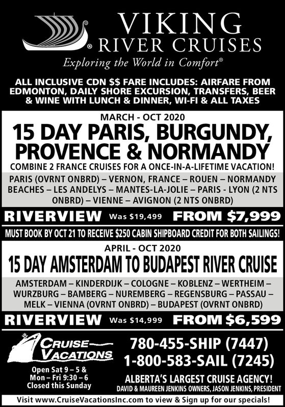 VIKINGRIVER CRUISESExploring the World in ComfortALL INCLUSIVE CDN $$ FARE INCLUDES: AIRFARE FROMEDMONTON, DAILY SHORE EXCURSION, TRANSFERS, BEER& WINE WITH LUNCH & DINNER, WI-FI & ALL TAXESMARCH - OCT 202015 DAY PARIS, BURGUNDY,PROVENCE & NORMANDYCOMBINE 2 FRANCE CRUISES FORA ONCE-IN-A-LIFETIME VACATION!PARIS (OVRNT ONBRD) - VERNON, FRANCE ROUEN NORMANDYBEACHES LES ANDELYS MANTES-LA-JOLIE PARIS LYON (2 NTSONBRD)- VIENNE AVIGNON (2 NTS ONBRD)RIVERVIEW Was $19,499 FROM $7,999MUST BOOK BY OCT 21 TO RECEIVE $250 CABIN SHIPBOARD CREDIT FOR BOTH SAILINGSAPRIL OCT 202015 DAY AMSTERDAM TO BUDAPEST RIVER CRUISEAMSTERDAM KINDERDIJK COLOGNE- KOBLENZ - WERTHEIMWURZBURG BAMBERG NUREMBERG REGENSBURG - PASSAUMELK VIENNA (OVRNT ONBRD)- BUDAPEST (OVRNT ONBRD)RIVERVIEW Was $14,999 FROM $6,599780-455-SHIP (7447)1-800-583-SAIL (7245)CRUISEVACATIONSOpen Sat 9-5&Mon Fri 9:30 6Closed this SundayALBERTA'S LARGEST CRUISE AGENCY!DAVID& MAUREEN JENKINS OWNERS, JASON JENKINS, PRESIDENTVisit www.CruiseVacationsinc.com to view & Sign up for our specials! VIKING RIVER CRUISES Exploring the World in Comfort ALL INCLUSIVE CDN $$ FARE INCLUDES: AIRFARE FROM EDMONTON, DAILY SHORE EXCURSION, TRANSFERS, BEER & WINE WITH LUNCH & DINNER, WI-FI & ALL TAXES MARCH - OCT 2020 15 DAY PARIS, BURGUNDY, PROVENCE & NORMANDY COMBINE 2 FRANCE CRUISES FORA ONCE-IN-A-LIFETIME VACATION! PARIS (OVRNT ONBRD) - VERNON, FRANCE ROUEN NORMANDY BEACHES LES ANDELYS MANTES-LA-JOLIE PARIS LYON (2 NTS ONBRD)- VIENNE AVIGNON (2 NTS ONBRD) RIVERVIEW Was $19,499 FROM $7,999 MUST BOOK BY OCT 21 TO RECEIVE $250 CABIN SHIPBOARD CREDIT FOR BOTH SAILINGS APRIL OCT 2020 15 DAY AMSTERDAM TO BUDAPEST RIVER CRUISE AMSTERDAM KINDERDIJK COLOGNE- KOBLENZ - WERTHEIM WURZBURG BAMBERG NUREMBERG REGENSBURG - PASSAU MELK VIENNA (OVRNT ONBRD)- BUDAPEST (OVRNT ONBRD) RIVERVIEW Was $14,999 FROM $6,599 780-455-SHIP (7447) 1-800-583-SAIL (7245) CRUISE VACATIONS Open Sat 9-5& Mon Fri 9:30 6 Closed this Sunday ALBERTA'S LARGEST CRUISE AGENCY! DAVID& MAUR