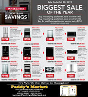 "Sale Ends Oct 30, 2019BIGGEST SALEKitchenAidOF THE YEARCOOK UP THESAVINGSBuy 3 qualifying appliances, save an extra $300Buy 4 qualifying appliances, save an extra $500Buy 5+ qualifying appliances, save an extra $750See In-Store Sales Associate for DetailsKitchenAidKitchenAidKitchenAidKitchenAidKRFF300ESSYKFEG500ESSKDFE104HPSYKMHS120ES20 Cu. Ft. 30-Inch Width30-Inch 5-Element46 DBA Dishwasher950-Watt Microwavewith 7 SensorFunctions with CookStandard Depth FrenchDoor Refrigerator withInterior Filtered WaterDispenser &Factory Installed IceMakerwith ProWashCycle andPrintShield Finish,Front ControlsElectric Range withEven-Heat TrueConvectionShield Finish Interiorfor easy cleaningAlso Available in BlackStainless Steel $1799Also Available inAlso Available inWhite $749 orBlack StainlessSteel $799$1599$1799 Aso Available in White$899$699White or BlackBlack Stainless Steel$999Black StainlessSteel $1999REGULAR PRICE $1299 SAVE $400REGULAR PRICE $2299 SAVE $500REGULAR PRICE $949 SAVE $250REGULAR PRICE $2099 SAVE S$500KitchenAidKitchenAidKitchenAidKitchenAidKRMF706EBSYKSEG700EBSKDPE234GBSYKMLS311HBS46 DBA Dishwasherwith Third LevelRack andPrintShield Finish,Pocket Handle25.8 Cu. Ft. 36 Multi30-Inch 5-Element1000-Watt Low ProfileMicrowave HoodCombination with 500CFM PowerfulDoor freestandingRefrigerator withElectric Slide-InConvection Rangewith 6.4 Cu Ft.Platinum InteriorCapacity Oven.Ventilation, WhisperQuietDesignAlso Available inAlso Available inAlso Available inStainless Steel $4399$1099$4599$2199Stainless Steel $1999Stainless Steel $999$ 849Also Available inStainless Steel $799REGULAR PRICE $2749 SAVE $550REGULAR PRICE $1049 SAVE $200REGULAR PRICE $5589 SAVE $1000REGULAR PRICE $1499 SAVE $400KitchenAidKitchenAidKitchenAidKitchenAidKBFNS02ESSKOCE500ESSKCGS950ESSKVWB600DSS30 Wall-Mount,3-Speed CanopyHood with 600CFM/65K BTUThreshold24.2 Cu. Ft. 42Width Built-In30 Combination WallOven with Even-HeatTrue Convection (LowerOven) and 900-WattMicrowave with a1600-Watt ElementConvection Upper Oven30 5-BurnerGas Cooktopwith GriddleStainless French DoorRefrigerator withPlatinum InteriorDesignwith ExclusiveEven-HeatTorch BurnerAlso Available inBlack Stainless$1499Also Available in Panel$1299$8499$1599$4599Ready $8399Also Available in BlackStainless Steel $4799Black StainlessSteel $8699REGULAR PRICE S2199 SAVE S600REGULAR PRICE $1799 SAVE $500REGULAR PRICE $11499 SAVE $3000REGULAR PRICE S8199 SAVE $1600It's Worth the Drive to Hampton!Paddy's MarketTaunton Rd.2212 TAUNTON ROAD, HAMPTONAPPLIANCE WAREHOUSE:905-263-8369 1-800-798-5502www.PaddysMarket.caBOWMANVILLEOSHAWALS AMHPH 9ounon"" Au Sale Ends Oct 30, 2019 BIGGEST SALE KitchenAid OF THE YEAR COOK UP THE SAVINGS Buy 3 qualifying appliances, save an extra $300 Buy 4 qualifying appliances, save an extra $500 Buy 5+ qualifying appliances, save an extra $750 See In-Store Sales Associate for Details KitchenAid KitchenAid KitchenAid KitchenAid KRFF300ESS YKFEG500ESS KDFE104HPS YKMHS120ES 20 Cu. Ft. 30-Inch Width 30-Inch 5-Element 46 DBA Dishwasher 950-Watt Microwave with 7 Sensor Functions with Cook Standard Depth French Door Refrigerator with Interior Filtered Water Dispenser & Factory Installed Ice Maker with ProWash Cycle and PrintShield Finish, Front Controls Electric Range with Even-Heat True Convection Shield Finish Interior for easy cleaning Also Available in Black Stainless Steel $1799 Also Available in Also Available in White $749 or Black Stainless Steel $799 $1599 $1799 Aso Available in White $899 $699 White or Black Black Stainless Steel $999 Black Stainless Steel $1999 REGULAR PRICE $1299 SAVE $400 REGULAR PRICE $2299 SAVE $500 REGULAR PRICE $949 SAVE $250 REGULAR PRICE $2099 SAVE S$500 KitchenAid KitchenAid KitchenAid KitchenAid KRMF706EBS YKSEG700EBS KDPE234GBS YKMLS311HBS 46 DBA Dishwasher with Third Level Rack and PrintShield Finish, Pocket Handle 25.8 Cu. Ft. 36 Multi 30-Inch 5-Element 1000-Watt Low Profile Microwave Hood Combination with 500 CFM Powerful Door freestanding Refrigerator with Electric Slide-In Convection Range with 6.4 Cu Ft. Platinum Interior Capacity Oven. Ventilation, Whisper Quiet Design Also Available in Also Available in Also Available in Stainless Steel $4399 $1099 $4599 $2199 Stainless Steel $1999 Stainless Steel $999 $ 849 Also Available in Stainless Steel $799 REGULAR PRICE $2749 SAVE $550 REGULAR PRICE $1049 SAVE $200 REGULAR PRICE $5589 SAVE $1000 REGULAR PRICE $1499 SAVE $400 KitchenAid KitchenAid KitchenAid KitchenAid KBFNS02ESS KOCE500ESS KCGS950ESS KVWB600DSS 30 Wall-Mount, 3-Speed Canopy Hood with 600 CFM/65K BTU Threshold 24.2 Cu. Ft. 42 Width Built-In 30 Combination Wall Oven with Even-Heat True Convection (Lower Oven) and 900-Watt Microwave with a 1600-Watt Element Convection Upper Oven 30 5-Burner Gas Cooktop with Griddle Stainless French Door Refrigerator with Platinum Interior Design with Exclusive Even-Heat Torch Burner Also Available in Black Stainless $1499 Also Available in Panel $1299 $8499 $1599 $4599 Ready $8399 Also Available in Black Stainless Steel $4799 Black Stainless Steel $8699 REGULAR PRICE S2199 SAVE S600 REGULAR PRICE $1799 SAVE $500 REGULAR PRICE $11499 SAVE $3000 REGULAR PRICE S8199 SAVE $1600 It's Worth the Drive to Hampton! Paddy's Market Taunton Rd. 2212 TAUNTON ROAD, HAMPTON APPLIANCE WAREHOUSE: 905-263-8369 1-800-798-5502 www.PaddysMarket.ca BOWMANVILLE OSHAWA LS AMH PH 9ounon "" Au"