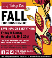 ..f Things PastFALLFOR CONSIGNMENTSAVE 10% ON EVERYTHINGFriday to SundayOctober 18, 19 & 20thJoin us for warm apple cider & treats.Enter a raffle to win great prizes!Toronto's Largest Consignment Showroomfor Luxury Home Furnishings & DecorFri 10-5 Sat & Sun 10-6f416-256-9256185 Bridgeland Avenue, Toronto 5 Minutes from Yorkdale Mall ..f Things Past FALL FOR CONSIGNMENT SAVE 10% ON EVERYTHING Friday to Sunday October 18, 19 & 20th Join us for warm apple cider & treats. Enter a raffle to win great prizes! Toronto's Largest Consignment Showroom for Luxury Home Furnishings & Decor Fri 10-5 Sat & Sun 10-6 f 416-256-9256 185 Bridgeland Avenue, Toronto 5 Minutes from Yorkdale Mall