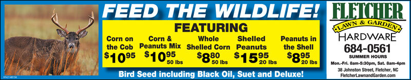 FEED THE WILDLIFE! FLETCHERELAWN &GARDENHARDWARE684-0561FEATURINGCorn &Corn onthe Cob Peanuts Mix Shelled Corn PeanutsWholeShelledPeanuts inthe Shell$10 95 $10 95$8.95SUMMER HOURS50 lbs20 lbs50 lbs20 lbsMon.-Fri. 8am-5:30pm, Sat. Bam-4pm38 Johnston Street, Fletcher, NCFletcherLawnandGarden.comBird Seed including Black Oil, Suet and Deluxe! FEED THE WILDLIFE! FLETCHER ELAWN &GARDEN HARDWARE 684-0561 FEATURING Corn & Corn on the Cob Peanuts Mix Shelled Corn Peanuts Whole Shelled Peanuts in the Shell $10 95 $10 95 $8.95 SUMMER HOURS 50 lbs 20 lbs 50 lbs 20 lbs Mon.-Fri. 8am-5:30pm, Sat. Bam-4pm 38 Johnston Street, Fletcher, NC FletcherLawnandGarden.com Bird Seed including Black Oil, Suet and Deluxe!