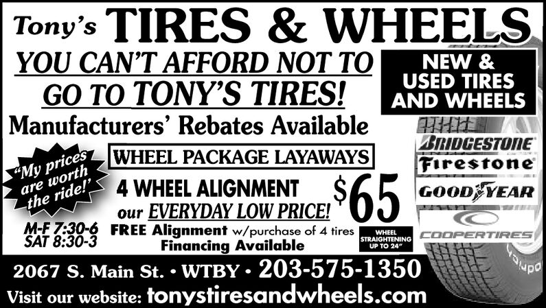 """Tony's TIRES & WHEELSYOU CAN'T AFFORD NOT TOGO TO TONY'S TIRES!Manufacturers' Rebates AvailableNEW &USED TIRESAND WHEELSBRIDGESTONEFirestoneGOOD YEAR""""My pricesare worthWHEEL PACKAGE LAYAWAYS$65the ride!4 WHEEL ALIGNMENTour EVERYDAY LOW PRICE!M-F 7:30-6 FREE Alignment w/purchase of 4 tiresSAT 8:30-3WHEELFinancing AvailableSTRAIGHTENING COOPERTIRESUP TO 24""""2067 S. Main St. WTBY 203-575-1350Visit our website: tonystiresandwheels.com Tony's TIRES & WHEELS YOU CAN'T AFFORD NOT TO GO TO TONY'S TIRES! Manufacturers' Rebates Available NEW & USED TIRES AND WHEELS BRIDGESTONE Firestone GOOD YEAR """"My prices are worth WHEEL PACKAGE LAYAWAYS $65 the ride!4 WHEEL ALIGNMENT our EVERYDAY LOW PRICE! M-F 7:30-6 FREE Alignment w/purchase of 4 tires SAT 8:30-3 WHEEL Financing Available STRAIGHTENING COOPERTIRES UP TO 24"""" 2067 S. Main St. WTBY 203-575-1350 Visit our website: tonystiresandwheels.com"""