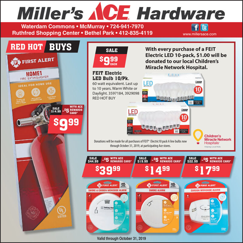 Miller's ACEHardwaref tWaterdam Commons McMurray 724-941-7970Ruthfred Shopping Center Bethel Park 412-835-4119www.millersace.comRED HOT BUYSWith every purchase of a FEITElectric LED 10-pack, $1.00 will bedonated to our local Children'sSALE$9.99F FIRST ALERTEACHMiracle Network Hospital.FEIT ElectricLED Bulb 10/Pk.60 watt equivalent. Last upto 10 years. Warm White orDaylight. 3597184, 3929098RED HOT BUYHOME1FIRE EXTINGUISHERLEDIDEAL FOR HOME USEM10TACKWITH ACESALE$14.99 5 REWARDSLEDCARDMA1060wChildren'sMiracle NetworkHospitalsDonations will be made for all purchases of FEIT Electric10 pack A line bulbs nowthrough October 31, 2019, at participating Ace stores.Helping Local Kids$5 WITH ACEREWARDS CARDSALE$44.99WITH ACESALES19.99SALE$22.99WITH ACE$5$5REWARDS CARDREWARDS CARD$17 99$39.99$1499FIRST ALERTFIRST ALERTFIRST ALERTSMOKE & CARSON MONOXIDE ALARMSMOKE ALABMCARBON MONOXIDE ALARMTakingUSTEDValid through October 31, 2019 Miller's ACE Hardware f t Waterdam Commons McMurray 724-941-7970 Ruthfred Shopping Center Bethel Park 412-835-4119 www.millersace.com RED HOT BUYS With every purchase of a FEIT Electric LED 10-pack, $1.00 will be donated to our local Children's SALE $9.99 F FIRST ALERT EACH Miracle Network Hospital. FEIT Electric LED Bulb 10/Pk. 60 watt equivalent. Last up to 10 years. Warm White or Daylight. 3597184, 3929098 RED HOT BUY HOME1 FIRE EXTINGUISHER LED IDEAL FOR HOME USE M 10 TACK WITH ACE SALE $14.99 5 REWARDS LED CARD MA 10 60w Children's Miracle Network Hospitals Donations will be made for all purchases of FEIT Electric10 pack A line bulbs now through October 31, 2019, at participating Ace stores. Helping Local Kids $5 WITH ACE REWARDS CARD SALE $44.99 WITH ACE SALE S19.99 SALE $22.99 WITH ACE $5 $5 REWARDS CARD REWARDS CARD $17 99 $39.99 $1499 FIRST ALERT FIRST ALERT FIRST ALERT SMOKE & CARSON MONOXIDE ALARM SMOKE ALABM CARBON MONOXIDE ALARM Taking USTED Valid through October 31, 2019