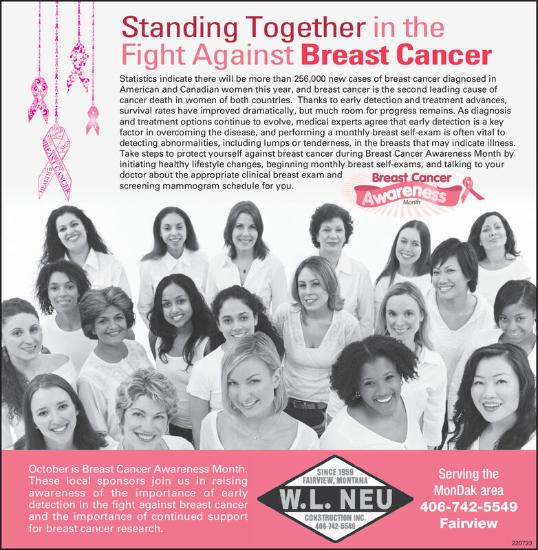 Standing Together in theFight Against Breast CancerStatistics indicate there will be more than 256,000 new cases of breast cancer diagnosed inAmerican and Canadian women this year, and breast cancer is the second leading cause ofcancer death in women of both countries. Thanks to early detection and treatment advances,survival rates have improved dramatically, but much room for progress remains. As diagnosisand treatment options continue to evolve, medical experts agree that early detection is a keyfactor in overcoming the disease, and performing a monthly breast self-exam is often vital todetecting abnormalities, including lumps or tenderness, in the breasts that may indicate illness.Take steps to protect yourself against breast cancer during Breast Cancer Awareness Month byinitiating healthy lifestyle changes, beginning monthly breast self-exams, and talking to yourdoctor about the appropriate clinical breast exam andscreening mammogram schedule for youLoNBreast CancerAwarenessMonthOctober is Breast Cancer Awareness Month.These local sponsors join us in raisingawareness of the importance of earlydetection in the fight against breast cancerand the importance of continued supportfor breast cancer research.SINCE 1959FAIRVIEW, MONTANAServing theMonDak areaW.L. NEU406-742-5549CONSTRUCTION INC406-742-5549Fairview220723WREAST CANCER Standing Together in the Fight Against Breast Cancer Statistics indicate there will be more than 256,000 new cases of breast cancer diagnosed in American and Canadian women this year, and breast cancer is the second leading cause of cancer death in women of both countries. Thanks to early detection and treatment advances, survival rates have improved dramatically, but much room for progress remains. As diagnosis and treatment options continue to evolve, medical experts agree that early detection is a key factor in overcoming the disease, and performing a monthly breast self-exam is often vital to detecting abnormalities, including lumps or ten