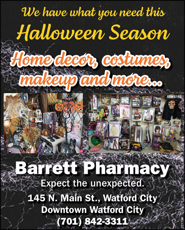 We have what you need thisHalloween SeasonHome decor, costumesmakeup and more..Barrett PharmacyExpect the unexpected.145 N. Main St., Watford CityDowntown Watford City(701) 842-3311221738 We have what you need this Halloween Season Home decor, costumes makeup and more.. Barrett Pharmacy Expect the unexpected. 145 N. Main St., Watford City Downtown Watford City (701) 842-3311 221738