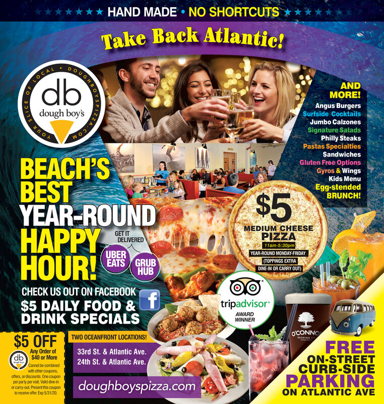 HAND MADE NO SHORTCUTSTake Back Atlantic!DOLOCALdbANDMORE!Angus BurgersSurfside Cocktailsdough boy'sJumbo CalzoneszA.COMSignature SaladsPhilly SteaksPastas SpecialtiesSandwichesGluten Free OptionsGyros & WingsKids MenuWoBEACH'SBESTYEAR-ROUNDHAPPYHOUR!Egg-stendedBRUNCH!$5MEDIUM CHEESEPIZZAGET ITDELIVERED11am-5:30pmYEAR-ROUND MONDAY-FRIDAY(TOPPINGS EXTRAUBEREATS GRUBHUBDINE-IN OR CARRY OUT)CHECK US OUT ON FACEBOOKftripadvisor$5 DAILY FOOD &DRINK SPECIALSAWARDWINNERo'CONNOMrWING COTWO OCEANFRONT LOCATIONS!$5.OFFFREEON-STREETCURB-SIDEPARKINGAny Order ofdb $40 or More33rd St. & Atlantic Ave.24th St. & Atlantic Ave.Cannot be combinedwith other couponsoffers, or discounts. One couponperparty per visit. Valid dine-inor cary-out Present this couponto receive offer Exp 5/31/20doughboyspizza.comON ATLANTIC AVEUGHBOY HAND MADE NO SHORTCUTS Take Back Atlantic! DO LOCAL db AND MORE! Angus Burgers Surfside Cocktails dough boy's Jumbo Calzones zA.COM Signature Salads Philly Steaks Pastas Specialties Sandwiches Gluten Free Options Gyros & Wings Kids Menu Wo BEACH'S BEST YEAR-ROUND HAPPY HOUR! Egg-stended BRUNCH! $5 MEDIUM CHEESE PIZZA GET IT DELIVERED 11am-5:30pm YEAR-ROUND MONDAY-FRIDAY (TOPPINGS EXTRA UBER EATS GRUB HUB DINE-IN OR CARRY OUT) CHECK US OUT ON FACEBOOK f tripadvisor $5 DAILY FOOD & DRINK SPECIALS AWARD WINNER o'CONNO MrWING CO TWO OCEANFRONT LOCATIONS! $5.OFF FREE ON-STREET CURB-SIDE PARKING Any Order of db $40 or More 33rd St. & Atlantic Ave. 24th St. & Atlantic Ave. Cannot be combined with other coupons offers, or discounts. One coupon perparty per visit. Valid dine-in or cary-out Present this coupon to receive offer Exp 5/31/20 doughboyspizza.com ON ATLANTIC AVE UGHBOY