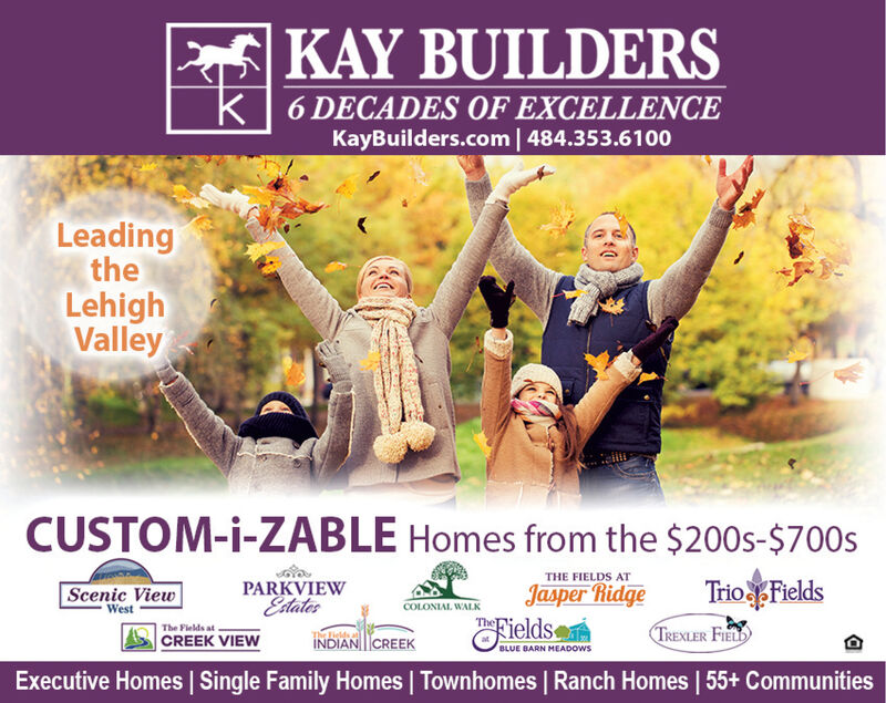 KAY BUILDERSk6 DECADES OF EXCELLENCEKayBuilders.com | 484.353.6100LeadingtheLehighValleyCUSTOM-i-ZABLE Homes from the $200s-$700sTHE FIELDS ATPARKVIEWEdtatesTrio FieldsJasper RidgeScenic ViewCOLONIAL WALKWestTheFieldsThe Fields atCREEK VIEWTREXLER FILDINDIAN CREEKBLUE BARN MEADOWSExecutive Homes Single Family Homes | Townhomes | Ranch Homes | 55+ Communities KAY BUILDERS k 6 DECADES OF EXCELLENCE KayBuilders.com | 484.353.6100 Leading the Lehigh Valley CUSTOM-i-ZABLE Homes from the $200s-$700s THE FIELDS AT PARKVIEW Edtates Trio Fields Jasper Ridge Scenic View COLONIAL WALK West TheFields The Fields at CREEK VIEW TREXLER FILD INDIAN CREEK BLUE BARN MEADOWS Executive Homes Single Family Homes | Townhomes | Ranch Homes | 55+ Communities