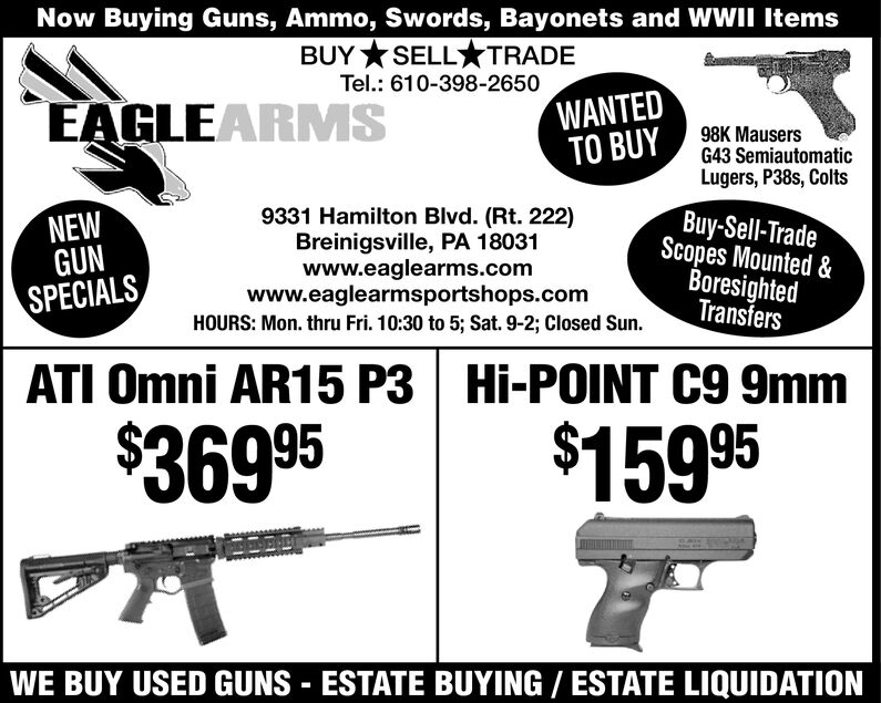 Now Buying Guns, Ammo, Swords, Bayonets and WWII ItemsBUY SELLTRADETel.: 610-398-2650WANTEDTO BUYEAGLEARMS98K MausersG43 SemiautomaticLugers, P38s, ColtsBuy-Sell-TradeScopes Mounted &BoresightedTransfers9331 Hamilton Blvd. (Rt. 222)Breinigsville, PA 18031www.eaglearms.comwww.eaglearmsportshops.comHOURS: Mon. thru Fri. 10:30 to 5; Sat. 9-2; Closed Sun.NEWGUNSPECIALSHi-POINT C9 9mmATI Omni AR15 P3$159 95$369 95WE BUY USED GUNS ESTATE BUYING/ ESTATE LIQUIDATION Now Buying Guns, Ammo, Swords, Bayonets and WWII Items BUY SELLTRADE Tel.: 610-398-2650 WANTED TO BUY EAGLEARMS 98K Mausers G43 Semiautomatic Lugers, P38s, Colts Buy-Sell-Trade Scopes Mounted & Boresighted Transfers 9331 Hamilton Blvd. (Rt. 222) Breinigsville, PA 18031 www.eaglearms.com www.eaglearmsportshops.com HOURS: Mon. thru Fri. 10:30 to 5; Sat. 9-2; Closed Sun. NEW GUN SPECIALS Hi-POINT C9 9mm ATI Omni AR15 P3 $159 95 $369 95 WE BUY USED GUNS ESTATE BUYING/ ESTATE LIQUIDATION
