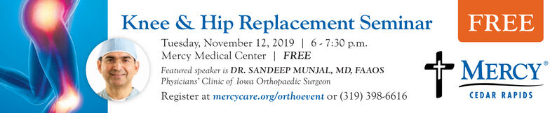 Knee & Hip Replacement SeminarFREETuesday, November 12, 2019 | 6-7:30 p.mMercy Medical Center | FREEFeatured speaker is DR. SANDEEP MUNJAL, MD, FAAOSPhysicians' Clinic of lowa Orthopaedic SurgeonMERCYRegister at mercycare.org/orthoevent or (319) 398-6616CEDAR RAPIDS Knee & Hip Replacement Seminar FREE Tuesday, November 12, 2019 | 6-7:30 p.m Mercy Medical Center | FREE Featured speaker is DR. SANDEEP MUNJAL, MD, FAAOS Physicians' Clinic of lowa Orthopaedic Surgeon MERCY Register at mercycare.org/orthoevent or (319) 398-6616 CEDAR RAPIDS