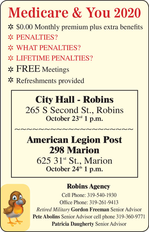 "Medicare & You 2020$0.00 Monthly premium plus extra benefitsPENALTIES?WHAT PENALTIES?LIFETIME PENALTIES?FREE MeetingsRefreshments providedCity Hall - Robins265 S Second St., RobinsOctober 23""d 1 p.m.American Legion Post298 Marion625 31st St., MarionOctober 24th 1 p.mRobins AgencyCell Phone: 319-540-1930Office Phone: 319-261-9413Retired Military Gordon Freeman Senior AdvisorPete Abolins Senior Advisor cell phone 319-360-9771Patricia Daugherty Senior Advisor Medicare & You 2020 $0.00 Monthly premium plus extra benefits PENALTIES? WHAT PENALTIES? LIFETIME PENALTIES? FREE Meetings Refreshments provided City Hall - Robins 265 S Second St., Robins October 23""d 1 p.m. American Legion Post 298 Marion 625 31st St., Marion October 24th 1 p.m Robins Agency Cell Phone: 319-540-1930 Office Phone: 319-261-9413 Retired Military Gordon Freeman Senior Advisor Pete Abolins Senior Advisor cell phone 319-360-9771 Patricia Daugherty Senior Advisor"