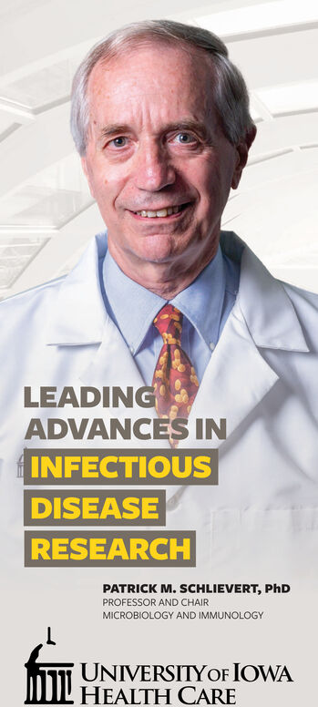 LEADINGADVANCES ININFECTIOUSDISEASERESEARCHPATRICK M. SCHLIEVERT, PhDPROFESSOR AND CHAIRMICROBIOLOGY AND IMMUNOLOGYUNIVERSITYOF IOWAHEALTH CARE LEADING ADVANCES IN INFECTIOUS DISEASE RESEARCH PATRICK M. SCHLIEVERT, PhD PROFESSOR AND CHAIR MICROBIOLOGY AND IMMUNOLOGY UNIVERSITYOF IOWA HEALTH CARE