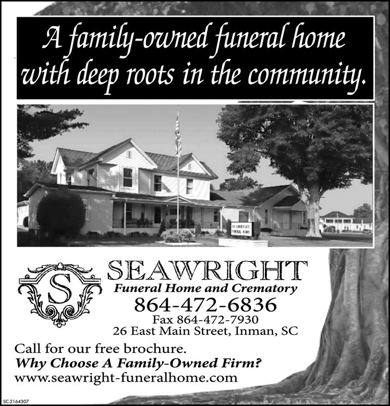 A family-owned funeral home|with deep roots in the community.I KWSEAWRIGHTFuneral Home and Crematory864-472-6836Fax 864-472-793026 East Main Street, Inman, SCCall for our free brochureWhy Choose A Family-Owned Firm?www.seawright-funeralhome.comSC2160273 A family-owned funeral home |with deep roots in the community. I KW SEAWRIGHT Funeral Home and Crematory 864-472-6836 Fax 864-472-7930 26 East Main Street, Inman, SC Call for our free brochure Why Choose A Family-Owned Firm? www.seawright-funeralhome.com SC2160273