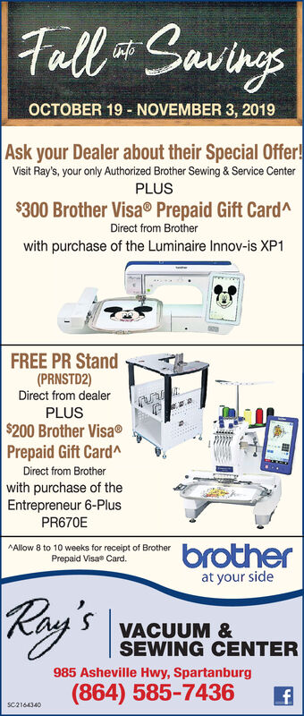 GawingsTullOCTOBER 19 NOVEMBER 3, 2019Ask your Dealer about their Special Offer!Visit Ray's, your only Authorized Brother Sewing & Service CenterPLUS$300 Brother VisaPrepaid Gift CardADirect from Brotherwith purchase of the Luminaire Innov-is XP1FREE PR Stand(PRNSTD2)Direct from dealerPLUS$200 Brother VisaPrepaid Gift CardADirect from Brotherwith purchase of theEntrepreneur 6-PlusPR670EbrotherAllow 8 to 10 weeks for receipt of BrotherPrepaid Visae Card.at your sideRay'sVACUUM &SEWING CENTER985 Asheville Hwy, Spartanburg(864) 585-7436SC2164340 Gawings Tull OCTOBER 19 NOVEMBER 3, 2019 Ask your Dealer about their Special Offer! Visit Ray's, your only Authorized Brother Sewing & Service Center PLUS $300 Brother Visa Prepaid Gift CardA Direct from Brother with purchase of the Luminaire Innov-is XP1 FREE PR Stand (PRNSTD2) Direct from dealer PLUS $200 Brother Visa Prepaid Gift CardA Direct from Brother with purchase of the Entrepreneur 6-Plus PR670E brother Allow 8 to 10 weeks for receipt of Brother Prepaid Visae Card. at your side Ray's VACUUM & SEWING CENTER 985 Asheville Hwy, Spartanburg (864) 585-7436 SC2164340