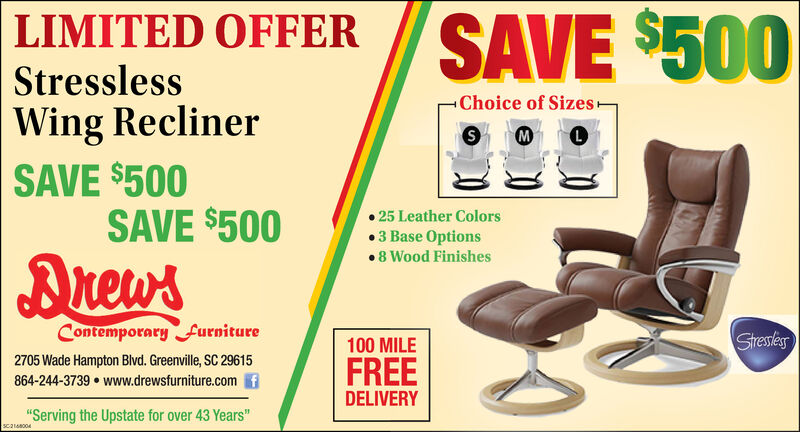 "SAVE $500LIMITED OFFERStresslessChoice of SizesWing ReclinerSAVE $500SAVE $500M25 Leather Colors3 Base Options8 Wood FinishesDuew'sContemporary furnitureStessles100 MILE2705 Wade Hampton Blvd. Greenville, SC 29615FREE864-244-3739 www.drewsfurniture.comDELIVERY""Serving the Upstate for over 43 Years""Sca18004 SAVE $500 LIMITED OFFER Stressless Choice of Sizes Wing Recliner SAVE $500 SAVE $500 M 25 Leather Colors 3 Base Options 8 Wood Finishes Duew's Contemporary furniture Stessles 100 MILE 2705 Wade Hampton Blvd. Greenville, SC 29615 FREE 864-244-3739 www.drewsfurniture.com DELIVERY ""Serving the Upstate for over 43 Years"" Sca18004"