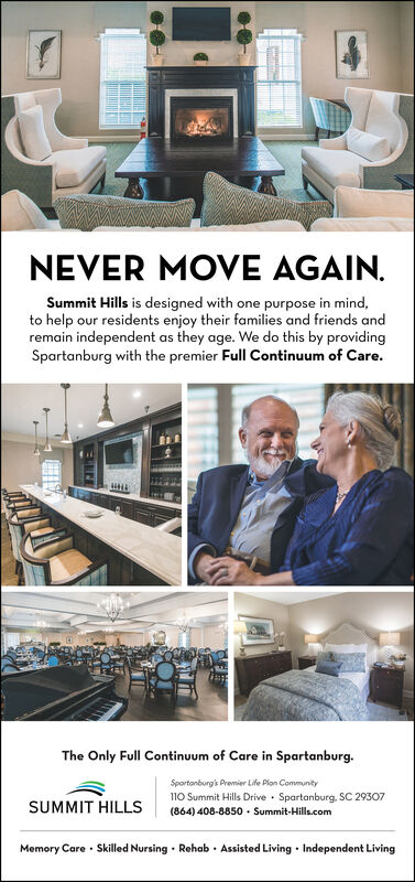 NEVER MOVE AGAIN.Summit Hills is designed with one purpose in mind,to help our residents enjoy their families and friends andremain independent as they age. We do this by providingSpartanburg with the premier Full Continuum of Care.The Only Full Continuum of Care in Spartanburg.Sportanburg's Premier Life Plan Community110 Summit Hills Drive Spartanburg. SC 29307(864) 408-8850 Summit-Hills.comSUMMIT HILLSMemory Care Skilled Nursing Rehab Assisted Living Independent Living NEVER MOVE AGAIN. Summit Hills is designed with one purpose in mind, to help our residents enjoy their families and friends and remain independent as they age. We do this by providing Spartanburg with the premier Full Continuum of Care. The Only Full Continuum of Care in Spartanburg. Sportanburg's Premier Life Plan Community 110 Summit Hills Drive Spartanburg. SC 29307 (864) 408-8850 Summit-Hills.com SUMMIT HILLS Memory Care Skilled Nursing Rehab Assisted Living Independent Living