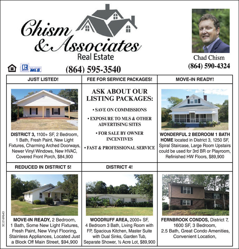 Chism& AssociatesReal EstateChad Chism(864) 590-4324TRMLS(864) 595-3540JUST LISTED!FEE FOR SERVICE PACKAGES!MOVE-IN READY!ASK ABOUT OURLISTING PACKAGES:SAVE ON COMMISSIONSEXPOSURE TO MLS & OTHERADVERTISING SITESFOR SALE BY OWNERDISTRICT 3, 1100+ SF, 2 Bedroom,1 Bath, Fresh Paint, New LightFixtures, Charming Arched Doorways,.FAST & PROFESSIONAL SERVICE Spiral Staircase, Large Room UpstairsNewer Vinyl Windows, New HVAC,Covered Front Porch, $84,900WONDERFUL 2 BEDROOM 1 BATHINCENTIVESHOME located in District 3, 1250 SFcould be used for 3rd BR or PlayroomRefinished HW Floors, $89,900REDUCED IN DISTRICT 5!DISTRICT 4!WOODRUFF AREA, 2000+ SF4 Bedroom 3 Bath, Living Room withFP, Spacious Kitchen, Master Suitewith Dual Sinks, Garden Tub,MOVE-IN READY, 2 Bedroom,1 Bath, Some New Light Fixtures,Fresh Paint, New Vinyl Flooring,Stainless Appliances, Located Justa Block Off Main Street, $94,900 Separate Shower, Acre Lot, $89,900FERNBROOK CONDOS, District 7,1600 SF, 3 Bedroom,2.5 Bath, Great Condo AmenitiesConvenient Location,SC2169643 Chism & Associates Real Estate Chad Chism (864) 590-4324 TR MLS (864) 595-3540 JUST LISTED! FEE FOR SERVICE PACKAGES! MOVE-IN READY! ASK ABOUT OUR LISTING PACKAGES: SAVE ON COMMISSIONS EXPOSURE TO MLS & OTHER ADVERTISING SITES FOR SALE BY OWNER DISTRICT 3, 1100+ SF, 2 Bedroom, 1 Bath, Fresh Paint, New Light Fixtures, Charming Arched Doorways,.FAST & PROFESSIONAL SERVICE Spiral Staircase, Large Room Upstairs Newer Vinyl Windows, New HVAC, Covered Front Porch, $84,900 WONDERFUL 2 BEDROOM 1 BATH INCENTIVES HOME located in District 3, 1250 SF could be used for 3rd BR or Playroom Refinished HW Floors, $89,900 REDUCED IN DISTRICT 5! DISTRICT 4! WOODRUFF AREA, 2000+ SF 4 Bedroom 3 Bath, Living Room with FP, Spacious Kitchen, Master Suite with Dual Sinks, Garden Tub, MOVE-IN READY, 2 Bedroom, 1 Bath, Some New Light Fixtures, Fresh Paint, New Vinyl Flooring, Stainless Appliances, Located Just a Block Off Main Street, $94,900 Separate Shower, Acre Lot, $89,900