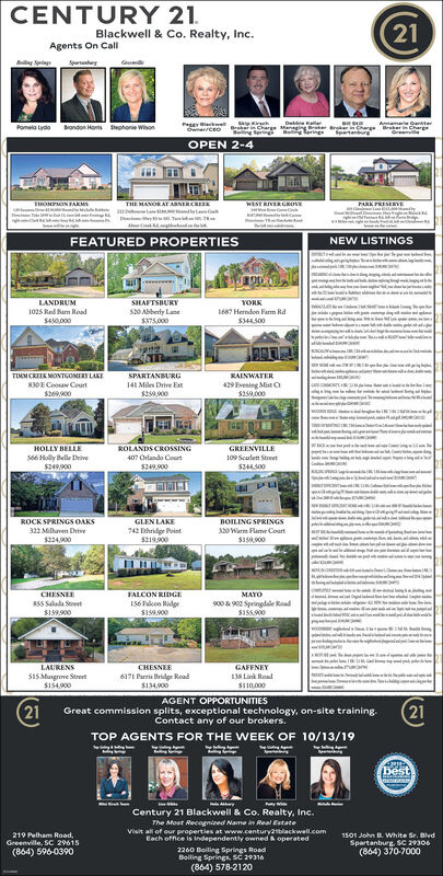 CENTURY 2121Blackwell & Co. Realty, Inc.Agents On CallS ym GaniereeckeOweCEOKelarr inChrge anaeing ange Ber ChargeSprings B ingsPomela Lydoondon Homsphonie WisonSeetanbrOPEN 2-4THE MANORATASNERCRPARK PRESEDEHOMPMONFARMSWst RIVERGROVEwDTNEW LISTINGSFEATURED PROPERTIESwwwwwwwYORKLANDRUMSHAFTSBURY1025 Red Bun RoadS450,000S0 Abberly Lanes75000687 Herndon Farm Rds44500TIMMCRONTGOMERY LAKE830E Coosw Court$200SPARTANBURGRAINWATER429 Evening Mist C$259,000141 Miles Drive Eat$259900HOLLY BELLE6 Holy Belle ives249900OLANDS CROSSINGGREENVILLE407 Orlando Court109 Scarlett Street$244500$249900GLEN LAKE742 hridge Peint$21900ROCK SPRINGS OAKSBOILING SPRINGS0Warm Flame Court$158,900322 Mlharen Drive$224900CHESNEEFALCON RIDGE56 kn Ridge$159.900MAYOsss Salada SoetS159900900&900 Springlale Road$155900GAFFNEYLAURENSCHESNEES15 Mangrove Street$1549006171 Paris Bridge Read$134.900AGENT OPPORTUNITIES138 Link Road$110,000(2121Great commission splits, exceptional technology, on-site training.Contact any of our brokersTOP AGENTS FOR THE WEEK OF 10/13/19bestCentury 21 Blackwell & Co. Realty, Inc.The Most Recognired Name in Real EstateVisit all of our properties at www.century2tblackwell.comEach office is independenttly owned & operated219 Pelham Road,1501 John B. White Sr. BhvdGeeenville, SC 29615Spartanburg, SC 29306(864) 370-7000(864) 596-03902260 Boliling Springs RoadBoiling Springs, sC 29316(864) 578-2120 CENTURY 21 21 Blackwell & Co. Realty, Inc. Agents On Call S y m Ganie  ree cke OweCEO Kelar r inChrge anaeing ange Ber Charge Springs B ings Pomela Lydo ondon Homs phonie Wison Seetanbr OPEN 2-4 THE MANORATASNERCR PARK PRESEDE HOMPMONFARMS Wst RIVERGROVE w D T NEW LISTINGS FEATURED PROPERTIES wwwwwww YORK LANDRUM SHAFTSBURY 1025 Red Bun Road S450,000 S0 Abberly Lane s75000 687 Herndon Farm Rd s44500 TIMMCRONTGOMERY LAKE 830E Coosw Court $200 SPARTANBURG RAINWATER 429 Evening Mist C $259,000 141 Miles Drive Eat $259900 HOLLY BELLE 6 Holy Belle ive s249900 OLANDS CROSSING GREENVILLE 407 Orl