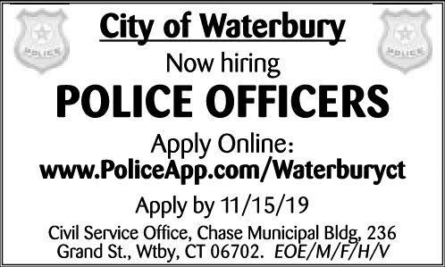 City of WaterburyNow hiringPOLICE OFFICERSApply Online:www.PoliceApp.com/WaterburyctApply by 11/15/19Civil Service Office, Chase Municipal Bldg, 236Grand St., Wtby, CT 06702. EOE/M/F/H/V City of Waterbury Now hiring POLICE OFFICERS Apply Online: www.PoliceApp.com/Waterburyct Apply by 11/15/19 Civil Service Office, Chase Municipal Bldg, 236 Grand St., Wtby, CT 06702. EOE/M/F/H/V