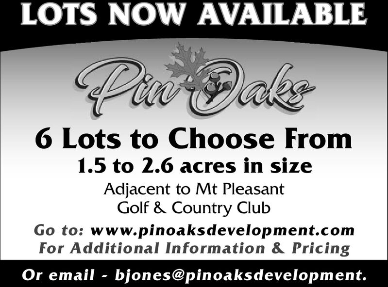 LOTS NOW AVAILABLEPae laker6 Lots to Choose From1.5 to 2.6 acres in sizeAdjacent to Mt PleasantGolf & Country ClubGo to: www.pinoaks development.comFor Additional Information & PricingOr email bjon es@pin oa ks development. LOTS NOW AVAILABLE Pae laker 6 Lots to Choose From 1.5 to 2.6 acres in size Adjacent to Mt Pleasant Golf & Country Club Go to: www.pinoaks development.com For Additional Information & Pricing Or email bjon es@pin oa ks development.