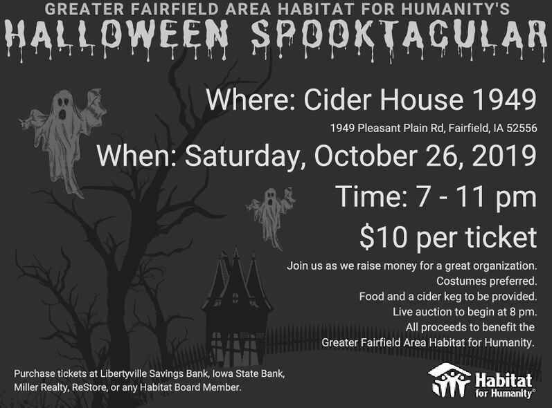 GREATER FAIRFIELD AREA HABITAT FOR HUMANITY'SHALLOWEEN SPOOKTACULARWhere: Cider House 19491949 Pleasant Plain Rd, Fairfield, IA 52556When: Saturday, October 26, 2019Time: 7-11 pm$10 per ticketJoin us as we raise money for a great organization.Costumes preferred.Food and a cider keg to be provided.Live auction to begin at 8 pm.All proceeds to benefit theGreater Fairfield Area Habitat for Humanity.Purchase tickets at Libertyville Savings Bank, lowa State Bank,Miller Realty, ReStore, or any Habitat Board Member.Habitatfor Humanity GREATER FAIRFIELD AREA HABITAT FOR HUMANITY'S HALLOWEEN SPOOKTACULAR Where: Cider House 1949 1949 Pleasant Plain Rd, Fairfield, IA 52556 When: Saturday, October 26, 2019 Time: 7-11 pm $10 per ticket Join us as we raise money for a great organization. Costumes preferred. Food and a cider keg to be provided. Live auction to begin at 8 pm. All proceeds to benefit the Greater Fairfield Area Habitat for Humanity. Purchase tickets at Libertyville Savings Bank, lowa State Bank, Miller Realty, ReStore, or any Habitat Board Member. Habitat for Humanity