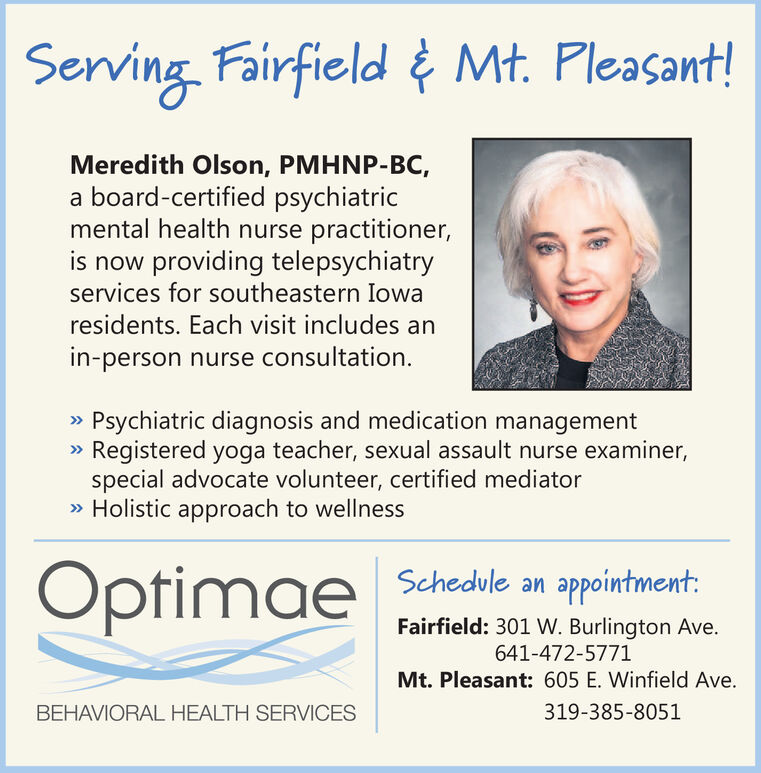 Serving Fairfield Mt. Pleasant!Meredith Olson, PMHNP-BC,a board-certified psychiatricmental health nurse practitioner,is now providing telepsychiatryservices for southeastern Iowaresidents. Each visit includes anin-person nurse consultation»Psychiatric diagnosis and medication managementRegistered yoga teacher, sexual assault nurse examiner,special advocate volunteer, certified mediator»Holistic approach to wellnessOptimae Shedle nappointment:Fairfield: 301 W. Burlington Ave.641-472-5771Mt. Pleasant: 605 E. Winfield Ave.319-385-8051BEHAVIORAL HEALTH SERVICES Serving Fairfield Mt. Pleasant! Meredith Olson, PMHNP-BC, a board-certified psychiatric mental health nurse practitioner, is now providing telepsychiatry services for southeastern Iowa residents. Each visit includes an in-person nurse consultation »Psychiatric diagnosis and medication management Registered yoga teacher, sexual assault nurse examiner, special advocate volunteer, certified mediator »Holistic approach to wellness Optimae Shedle n appointment: Fairfield: 301 W. Burlington Ave. 641-472-5771 Mt. Pleasant: 605 E. Winfield Ave. 319-385-8051 BEHAVIORAL HEALTH SERVICES