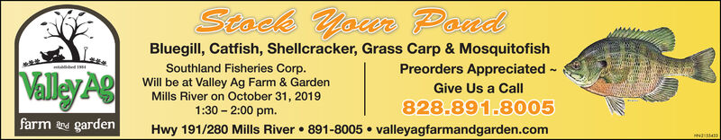 Stock YourTMecerPoadBluegill, Catfish, Shellcracker, Grass Carp & MosquitofishPreorders Appreciateded1Southland Fisheries Corp.Will be at Valley Ag Farm & GardenMills River on October 31, 20191:30 2:00 pmValley AgGive Us a Call828.891.8005farm nd gardenHwy 191/280 Mills River891-8005valleyagfarmandgarden.comess43 Stock Your TMecer Poad Bluegill, Catfish, Shellcracker, Grass Carp & Mosquitofish Preorders Appreciated ed1 Southland Fisheries Corp. Will be at Valley Ag Farm & Garden Mills River on October 31, 2019 1:30 2:00 pm Valley Ag Give Us a Call 828.891.8005 farm nd garden Hwy 191/280 Mills River 891-8005 valleyagfarmandgarden.com ess43