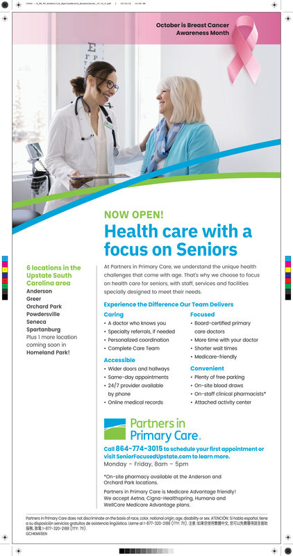 aOctober is Breast CancerAwareness MonthrPNOW OPEN!Health care with afocus on SeniorsAt Partners in Primary Care, we understand the unique health6 locations in theUpstate SouthCarolina areachalenges that come with oge. That's why we choose to focuson health care for seniors, with staft, services and facilitiesAndersonspecially designed to meet their needsGreerExperience the Difference Our Team DeliversOrchard ParkPowdersvilleCaringFocusedBoard-certified primarySenecaA doctor who knows youSpartanburgSpecialty referrals, if neededPersonalized coordinationComplete Care Teamcare doctorsMore time with your doctorShorter wait timesPlus 1 more locationcoming soon inHomeland ParkMedicare-friendlyAccessibleConvenientWider doors and halwaysSame-day appointments24/7provider availablePlenty of free parkingOn-site blood drawsOn-staff clinical pharmacistsAttached activity centerby phoneOnline medical recordsPartners inPrimary Care.Call 864-774-3015 to schedule your first appointment orvisit SeniorFocusedupstate.com to learn more.Monday Friday, 8am 5pmOn-site pharmacy available at the Anderson andOrchard Park locationsPartners in Primary Care is Medicare Advontoge friendly!We accept Aetna, Cigna-Healthspring Humana andWelCare Medicare Advantage plansPoners in Primary Cone does not discriminate on the bosis of race,.color, notional origin oge deability or sex ATENCION Shoblo esponol teneasudsposicion senvicios grotutos de osistencia ingüstica lame a -877-320-288 (TY. ) reR 8aB-877-320-288 (TY 7)OCHOEN a October is Breast Cancer Awareness Month rP NOW OPEN! Health care with a focus on Seniors At Partners in Primary Care, we understand the unique health 6 locations in the Upstate South Carolina area chalenges that come with oge. That's why we choose to focus on health care for seniors, with staft, services and facilities Anderson specially designed to meet their needs Greer Experience the Difference Our Team Delivers Orchard Park Powdersville Caring Focused Board-certified primary Seneca A doctor who knows you Spartanburg Specialty referrals, if needed Personalized coordination Complete Care Team care doctors More time with your doctor Shorter wait times Plus 1 more location coming soon in Homeland Park Medicare-friendly Accessible Convenient Wider doors and halways Same-day appointments 24/7provider available Plenty of free parking On-site blood draws On-staff clinical pharmacists Attached activity center by phone Online medical records Partners in Primary Care. Call 864-774-3015 to schedule your first appointment or visit SeniorFocusedupstate.com to learn more. Monday Friday, 8am 5pm On-site pharmacy available at the Anderson and Orchard Park locations Partners in Primary Care is Medicare Advontoge friendly! We accept Aetna, Cigna-Healthspring Humana and WelCare Medicare Advantage plans Poners in Primary Cone does not discriminate on the bosis of race,.color, notional origin oge deability or sex ATENCION Shoblo esponol tene asudsposicion senvicios grotutos de osistencia ingüstica lame a -877-320-288 (TY. ) reR 8a B-877-320-288 (TY 7) OCHOEN