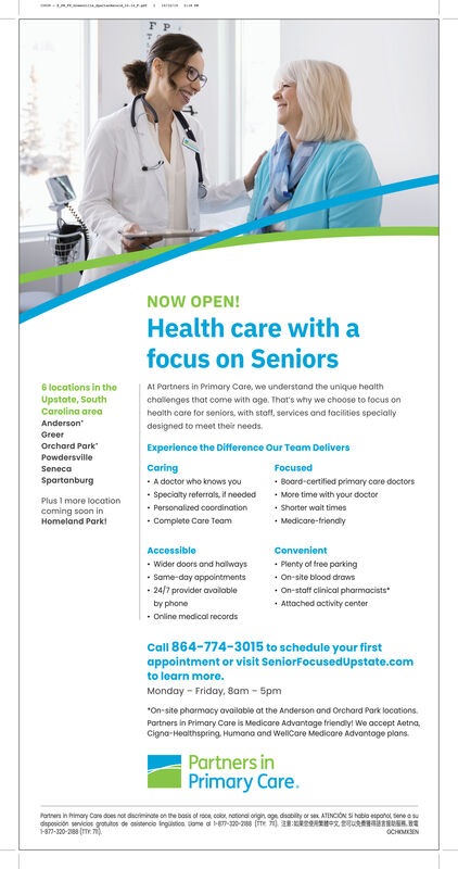 wFNOW OPEN!Health care with afocus on Seniors6 locations in theAt Partners in Primary Care, we understand the unique healthUpstate, SouthCarolina areaAndersonchallenges that come with oge. Thats why we choose to tocus onhealth care for seniors, with staff, services and facilities speciallydesigned to meet their needsGreerOrchard ParkExperience the Difference Our Team DeliversPowdersvilleCaringFocusedSenecaSpartanburgA doctor who knows youBoard-certified primary care doctorsMore time with your doctorSpecialty referrals, if neededPersonalized coordinationComplete Care TeamPlus 1 more locationShorter wait timescoming soon inHomeland ParkMedicare-friendlyAccessibleConvenientWider doors ond halwaysSame-day appointments24/7 provider availablePlenty of free parking.On-site blood drawsOn-staff clinical pharmacistsAttached activity centerby phoneOnline medical recordsCall 864-774-3015 to schedule your firstappointment or visit SeniorFocusedUpstate.comto learn more.Monday Friday, 8am-5pmOn-site pharmacy available at the Anderson and Orchard Park locations.Partners in Primary Care is Medicare Advantoge friendly! We accept Aetna,Cigna-Healthspring Humana and WelCare Medicore Advantoge plansPartners inPrimary Careartners in himary Core does not dacriminate on the bosis of roce col national origin age dsability or sex ATENCON S habio esponot sene a sudposicion senvicos grotutos de csencio ingustica ame a 320-288 Te ) 2us 8 87-320-288 T 7OCHOM3ENwwws w F NOW OPEN! Health care with a focus on Seniors 6 locations in the At Partners in Primary Care, we understand the unique health Upstate, South Carolina area Anderson challenges that come with oge. Thats why we choose to tocus on health care for seniors, with staff, services and facilities specially designed to meet their needs Greer Orchard Park Experience the Difference Our Team Delivers Powdersville Caring Focused Seneca Spartanburg A doctor who knows you Board-certified primary care doctors More time with your doctor Specialty re