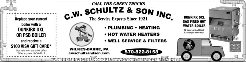 """CALL THE GREEN TRUCKSC.W. SCHULTZ &SON INC.DUNKIRK DXLThe Service Experts Since 1921Replace your currentGAS FIRED HOTboiler with aWATER BOILERPLUMBING HEATINGDUNKIRK DXLOR PSB BOILER12 Year Limited HeatExchanger WarrantyHOT WATER HEATERSand receive aWELL SERVICE & FILTERS$100 VISA GIFT CARD*CASTLASTWcANTWILKES-BARRE, PAcwschultzandson.com570-822-8158""""Not valid with any other offersOffer expires 11-30-2019WHERE SERVICEIS NOT JUST AWORD...IT IS ACOMMITMENT! CALL THE GREEN TRUCKS C.W. SCHULTZ &SON INC. DUNKIRK DXL The Service Experts Since 1921 Replace your current GAS FIRED HOT boiler with a WATER BOILER PLUMBING HEATING DUNKIRK DXL OR PSB BOILER 12 Year Limited Heat Exchanger Warranty HOT WATER HEATERS and receive a WELL SERVICE & FILTERS $100 VISA GIFT CARD* CAST LAST WcANT WILKES-BARRE, PA cwschultzandson.com 570-822-8158 """"Not valid with any other offers Offer expires 11-30-2019 WHERE SERVICEIS NOT JUST AWORD...IT IS ACOMMITMENT!"""