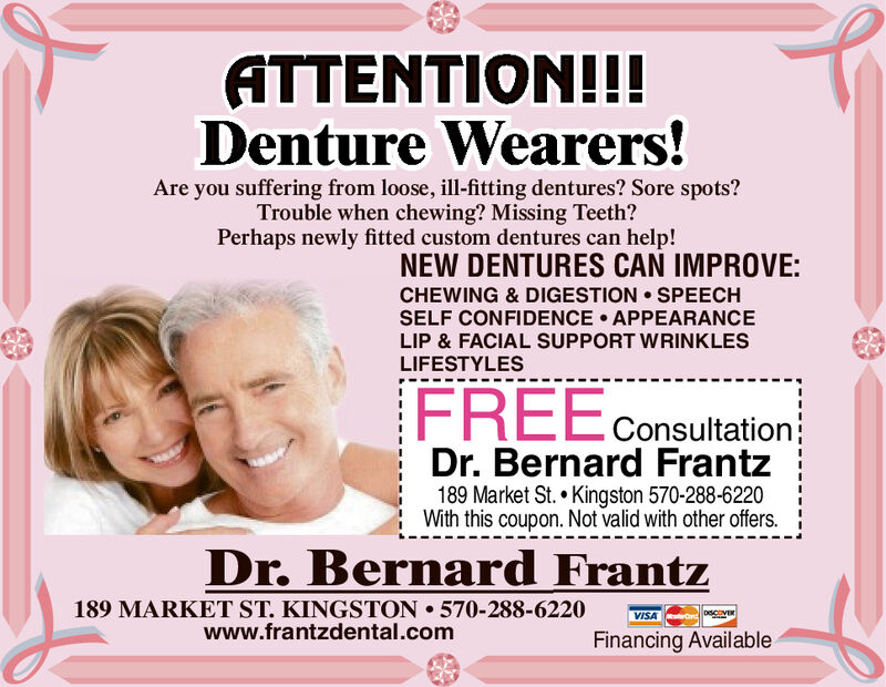 ATTENTION!!!Denture Wearers!Are you suffering from loose, ill-fitting dentures? Sore spots?Trouble when chewing? Missing Teeth?Perhaps newly fitted custom dentures can help!NEW DENTURES CAN IMPROVE:CHEWING & DIGESTION SPEECHSELF CONFIDENCE APPEARANCELIP & FACIAL SUPPORT WRINKLESLIFESTYLESFREEConsultationDr. Bernard Frantz189 Market St. Kingston 570-288-6220With this coupon. Not valid with other offers.Dr. Bernard Frantz189 MARKET ST. KINGSTON 570-288-6220www.frantzdental.comVISA eDSCVERFinancing Available ATTENTION!!! Denture Wearers! Are you suffering from loose, ill-fitting dentures? Sore spots? Trouble when chewing? Missing Teeth? Perhaps newly fitted custom dentures can help! NEW DENTURES CAN IMPROVE: CHEWING & DIGESTION SPEECH SELF CONFIDENCE APPEARANCE LIP & FACIAL SUPPORT WRINKLES LIFESTYLES FREEConsultation Dr. Bernard Frantz 189 Market St. Kingston 570-288-6220 With this coupon. Not valid with other offers. Dr. Bernard Frantz 189 MARKET ST. KINGSTON 570-288-6220 www.frantzdental.com VISA eDSCVER Financing Available