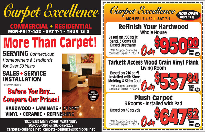 { Curpet relenceCarpet ExcellenceNOW OPENThurs ti 8MON-FRI 7-4:30 SAT 7-1Refinish Your HardwoodWhole HouseCOMMERCIAL RESIDENTIALMON-FRI 7-4:30 SAT 7-1THUR 'til 8Based on 700 sq ftSand, 3 Coats OilBased Urethane|More Than Carpet!Oa 950 99xinc.RAWith Coupon, Cannot becombined. Expires 10/25/19SERVING ConnecticutHomeowners& LandlordsTarkett Access Wood Grain Vinyl PlankLiving Roomfor Over 50 YearsSALES SERVICEINSTALLATIONBased on 216 sq ftInstalled with ShoeMolding& Skim CoatHIC License #060987With Coupon, Cannot becombined. Expires 10/25/19xInc.RABefore You Buy...Compare Our Prices!HARDWOOD LAMINATE CARPETVINYL CERAMIC REFINISHINGMakeYour WoodFloorsNew!Plush Carpet3 Rooms Installed with PadBased on 48 sq ydsOdhy1920 East Main Street, Waterbury203-756-0091 OR 203-575-9229carpetexcellence.netI carpetexcellence@sbcglobal.netWith Coupon, Cannot becombined. Expires 10/25/19xinc.RA { Curpet relence Carpet Excellence NOW OPEN Thurs ti 8 MON-FRI 7-4:30 SAT 7-1 Refinish Your Hardwood Whole House COMMERCIAL RESIDENTIAL MON-FRI 7-4:30 SAT 7-1 THUR 'til 8 Based on 700 sq ft Sand, 3 Coats Oil Based Urethane |More Than Carpet! Oa 950 99 x inc.RA With Coupon, Cannot be combined. Expires 10/25/19 SERVING Connecticut Homeowners& Landlords Tarkett Access Wood Grain Vinyl Plank Living Room for Over 50 Years SALES SERVICE INSTALLATION Based on 216 sq ft Installed with Shoe Molding& Skim Coat HIC License #060987 With Coupon, Cannot be combined. Expires 10/25/19 x Inc.RA Before You Buy... Compare Our Prices! HARDWOOD LAMINATE CARPET VINYL CERAMIC REFINISHING Make Your Wood Floors New! Plush Carpet 3 Rooms Installed with Pad Based on 48 sq yds Odhy 1920 East Main Street, Waterbury 203-756-0091 OR 203-575-9229 carpetexcellence.netI carpetexcellence@sbcglobal.net With Coupon, Cannot be combined. Expires 10/25/19 x inc.RA