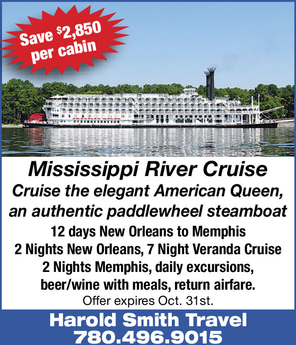 Save $2,850per cabinMississippi River CruiseCruise the elegant American Queen,authentic paddlewheel steamboat12 days New Orleans to Memphis2 Nights New Orleans, 7 Night Veranda Cruise2 Nights Memphis, daily excursions,beer/wine with meals, return airfare.Offer expires Oct. 31st.Harold Smith Travel780.496.9015 Save $2,850 per cabin Mississippi River Cruise Cruise the elegant American Queen, authentic paddlewheel steamboat 12 days New Orleans to Memphis 2 Nights New Orleans, 7 Night Veranda Cruise 2 Nights Memphis, daily excursions, beer/wine with meals, return airfare. Offer expires Oct. 31st. Harold Smith Travel 780.496.9015