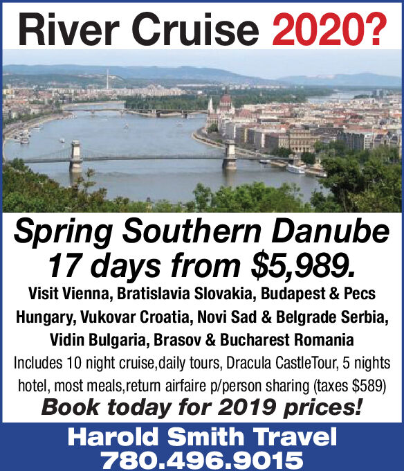 River Cruise 2020?Spring Southern Danube17 days from $5,989.Visit Vienna, Bratislavia Slovakia, Budapest & PecsHungary, Vukovar Croatia, Novi Sad & Belgrade Serbia,Vidin Bulgaria, Brasov & Bucharest RomaniaIncludes 10 night cruise,daily tours, Dracula CastleTour, 5 nightshotel, most meals,retum airfaire p/person sharing (taxes $589)Book today for 2019 prices!Harold Smith Travel780.496.9015 River Cruise 2020? Spring Southern Danube 17 days from $5,989. Visit Vienna, Bratislavia Slovakia, Budapest & Pecs Hungary, Vukovar Croatia, Novi Sad & Belgrade Serbia, Vidin Bulgaria, Brasov & Bucharest Romania Includes 10 night cruise,daily tours, Dracula CastleTour, 5 nights hotel, most meals,retum airfaire p/person sharing (taxes $589) Book today for 2019 prices! Harold Smith Travel 780.496.9015