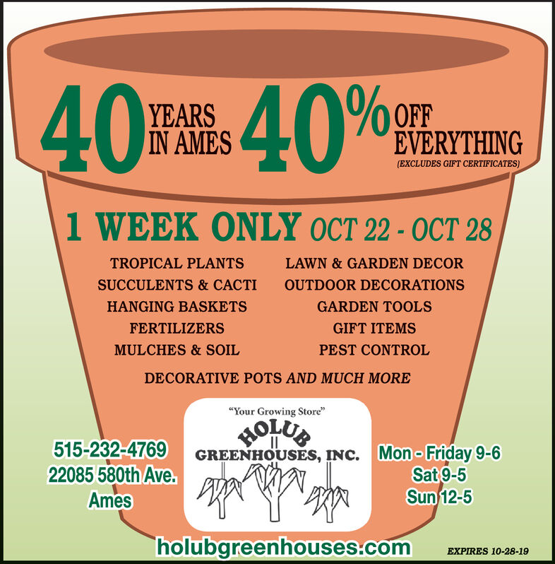 """FR 40%40YEARSIN AMESEVERYTHING(EXCLUDES GIFT CERTIFICATES)1 WEEK ONLY OCT 22-OCT 28TROPICAL PLANTSLAWN & GARDEN DECORSUCCULENTS & CACTIOUTDOOR DECORATIONSHANGING BASKETSGARDEN TOOLSFERTILIZERSGIFT ITEMSMULCHES &SOILPEST CONTROLDECORATIVE POTS AND MUCH MORE""""Your Growing Store""""HOLUB515-232-476922085 580th Ave.AmesGREENHOUSES, INC. Mon- Friday 9-6Sat 9-5Sun 12-5holubgreenhouses.comEXPIRES 10-28-19 FR 40% 40 YEARS IN AMES EVERYTHING (EXCLUDES GIFT CERTIFICATES) 1 WEEK ONLY OCT 22-OCT 28 TROPICAL PLANTS LAWN & GARDEN DECOR SUCCULENTS & CACTI OUTDOOR DECORATIONS HANGING BASKETS GARDEN TOOLS FERTILIZERS GIFT ITEMS MULCHES &SOIL PEST CONTROL DECORATIVE POTS AND MUCH MORE """"Your Growing Store"""" HOLUB 515-232-4769 22085 580th Ave. Ames GREENHOUSES, INC. Mon- Friday 9-6 Sat 9-5 Sun 12-5 holubgreenhouses.com EXPIRES 10-28-19"""