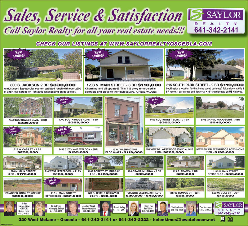 Sales,Service& SatisfactionSAYLCall Saylor Realty for all your real estateR E A L T Yneeds!! 641-342-2141CHECK OUR LISTINGS AT Www.SAYLORREALTYOSCEOLA.COMNewListing!NewNewListing!Listing!1208 N. MAIN STREET 3 BR $110,000 315 SOUTH PARK STREET 2 BR $119,900Charming and all updated! This 1 story remodeled isadorable and close to the town square. A REAL VALUE!!!800 S. JACKSON 2 BR $33o,000A must seel!! Spectacular custom updated ranch with over 2200sf and 4 car garage on fantastic landscaping on double lotLooking for a location for that home based business? Take a look at this 3BR ranch, 1 car garage and large 42 X 45' shop located on US Highway.25 Ac.m/l157 Ac1529 SOUTHWEST BLVD, 3 BR1200 SOUTH RIDGE ROAD 4 BR1409 SOUTHWEST BLVD, 3+ BR3166 GARST, WOODBURN-3 BRS369,500s350,000s245,000s225,000oIcenlciving169 Ac.m/lNW VIEW DR. WESTRIDGE TOWNHOME2 BR S199,0o0229 W. CASS ST. 4 BRs230,0002498 320TH AVE. WELDON 3BR$195,00oNW VIEW DR. WESTRIDGE STAND ALONE119 W. WASHINGTONBLDG WIAPT S119,0002 BR S209,00o2 Ac1220 N. MAIN STREET3 BR- $179,o001249 FOREST ST. MURRAY4 BR S125,000126 GRANT, MURRAY 3 BRsa9,o002115 N. MAIN STREETOFFICE BLDG s69,000214 WEST JEFFERSON-4 PLEX429 S. ADAMS 2 BR$155,000s25,000Sale orLeaseCOUNTRY CLUB MANOR LOTS$20,000-S43,000139 ACRES, KNOX TOWNSHIP$556,000331 S. TEMPLE ON HWY 34217 N TEMPLE ST. 3BR500 W. CLAY ST. LOT$12,000117 N. MAIN STREETOFFICE BLDG S57,5002 LOTS $98,500$29,900SAYLORHelenSanlor-KimesGRUCRSBroker Owner641-340-018Betty CraigManaging Broker641-34-4198Cherri osSan Valley641-340-1289Jan Van WinkleBroket Associate641-340-5803Denis Kelley641-414-2697Clint Anderson641-772-8864Pam Sorensen641-342-0622REALTY641-342-2141320 West McLane Osceola-641-342-2141 or 641-342-2222- helenkimes@iowatelecom.netMCPST Sales,Service& SatisfactionSAYL Call Saylor Realty for all your real estate R E A L T Y needs!! 641-342-2141 CHECK OUR LISTINGS AT Www.SAYLORREALTYOSCEOLA.COM New Listing! New New Listing! Listing! 1208 N. MAIN STREET 3 BR $110,000 315 SOUTH PARK