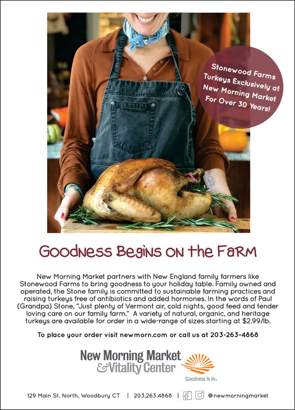 """Stonewood FarmsTurkeys Exclusively atNew Morning MarketFor Over 30 Years!GoodNess BegiNS ON the FaRMNew Morning Market partners with New England family farmers likeStonewood Farms to bring goodness to your holiday table. Family owned andoperated, the Stone family is committed to sustainable farming practices andraising turkeys free of antibiotics and added hormones. In the words of Paul(Grandpa) Stone, """"Just plenty of Vermont air, cold nights, good feed and tenderloving care on our family farm."""" A variety of natural, organic, and heritageturkeys are available for order in a wide-range of sizes starting at $2.99/bTo place your order visit newmorn.com or call us at 203-263-4868New Morning Market&Vitality CenterGoodness Is In.@newmorningmarket203.263.4868129 Main St. North, Woodbury CT Stonewood Farms Turkeys Exclusively at New Morning Market For Over 30 Years! GoodNess BegiNS ON the FaRM New Morning Market partners with New England family farmers like Stonewood Farms to bring goodness to your holiday table. Family owned and operated, the Stone family is committed to sustainable farming practices and raising turkeys free of antibiotics and added hormones. In the words of Paul (Grandpa) Stone, """"Just plenty of Vermont air, cold nights, good feed and tender loving care on our family farm."""" A variety of natural, organic, and heritage turkeys are available for order in a wide-range of sizes starting at $2.99/b To place your order visit newmorn.com or call us at 203-263-4868 New Morning Market &Vitality Center Goodness Is In. @newmorningmarket 203.263.4868 129 Main St. North, Woodbury CT"""