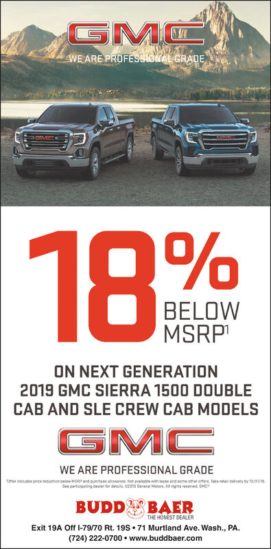 GMCWE ARE PROFESSIONAL GRADE18. %BELOWMSRPON NEXT GENERATION2019 GMC SIERRA 1500 DOUBLECAB AND SLE CREW CAB MODELSGMCWE ARE PROFESSIONAL GRADEoffer includes price duction below MSRP and punchase sowance Net evailsble with ease and some othar atters Take retail cedivary by 10/2/19See partiopating desler for details 2013 General Moters. A ights reserved. GMCBUDD BAERTHE HONEST DEALERExit 19A Off I-79/70 Rt. 19S . 71 Murtland Ave. Wash., PA(724) 222-0700 www.buddbaer.com GMC WE ARE PROFESSIONAL GRADE 18. % BELOW MSRP ON NEXT GENERATION 2019 GMC SIERRA 1500 DOUBLE CAB AND SLE CREW CAB MODELS GMC WE ARE PROFESSIONAL GRADE offer includes price duction below MSRP and punchase sowance Net evailsble with ease and some othar atters Take retail cedivary by 10/2/19 See partiopating desler for details 2013 General Moters. A ights reserved. GMC BUDD BAER THE HONEST DEALER Exit 19A Off I-79/70 Rt. 19S . 71 Murtland Ave. Wash., PA (724) 222-0700 www.buddbaer.com