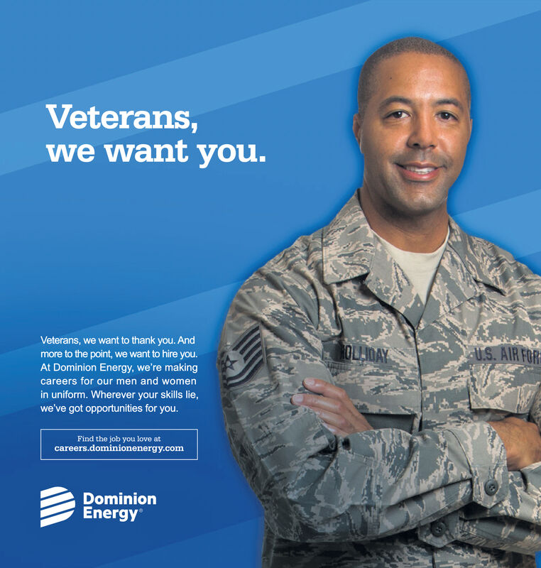 Veterans,we want you.Veterans, we want to thank you. AndOLLDAYU.S. AIR FORmore to the point, we want to hire you.At Dominion Energy, we're makingcareers for our men and womenin uniform. Wherever your skills lie,we've got opportunities for you.Find the job you love atcareers.dominionenergy.comDominionEnergy Veterans, we want you. Veterans, we want to thank you. And OLLDAY U.S. AIR FOR more to the point, we want to hire you. At Dominion Energy, we're making careers for our men and women in uniform. Wherever your skills lie, we've got opportunities for you. Find the job you love at careers.dominionenergy.com Dominion Energy