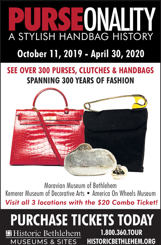 PURSEONALITYA STYLISH HANDBAG HISTORYOctober 11, 2019- April 30, 2020SEE OVER 300 PURSES, CLUTCHES& HANDBAGSSPANNING 300 YEARS OF FASHIONMoravian Museum of BethlehemKemerer Museum of Decorative Arts America On Wheels MuseumVisit all 3 locations with the $20 Combo Ticket!PURCHASE TICKETS TODAY1.800.360.TOURHistoric BethlehemHISTORICBETHLEHEM.ORGMUSEUMS & SITES PURSEONALITY A STYLISH HANDBAG HISTORY October 11, 2019- April 30, 2020 SEE OVER 300 PURSES, CLUTCHES& HANDBAGS SPANNING 300 YEARS OF FASHION Moravian Museum of Bethlehem Kemerer Museum of Decorative Arts America On Wheels Museum Visit all 3 locations with the $20 Combo Ticket! PURCHASE TICKETS TODAY 1.800.360.TOUR Historic Bethlehem HISTORICBETHLEHEM.ORG MUSEUMS & SITES